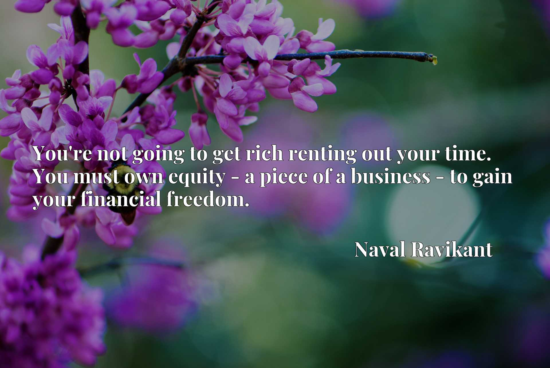 You're not going to get rich renting out your time. You must own equity - a piece of a business - to gain your financial freedom.