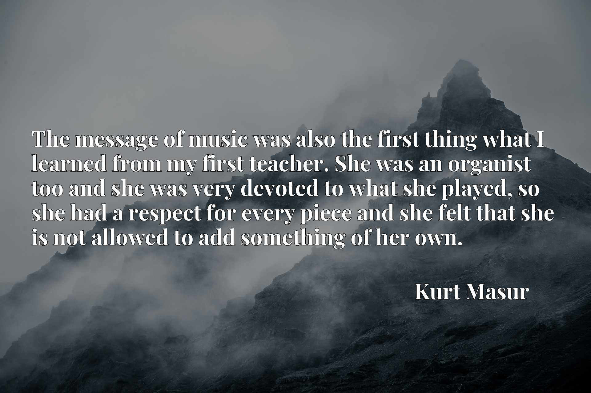 The message of music was also the first thing what I learned from my first teacher. She was an organist too and she was very devoted to what she played, so she had a respect for every piece and she felt that she is not allowed to add something of her own.