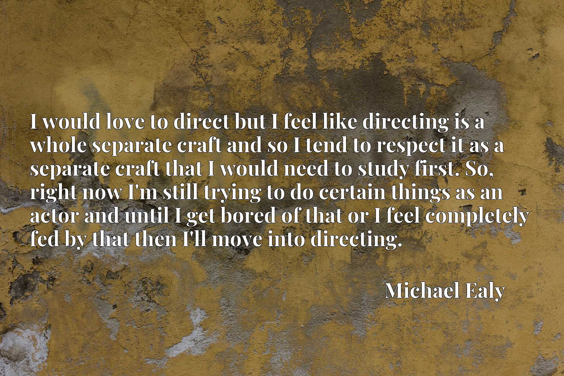I would love to direct but I feel like directing is a whole separate craft and so I tend to respect it as a separate craft that I would need to study first. So, right now I'm still trying to do certain things as an actor and until I get bored of that or I feel completely fed by that then I'll move into directing.