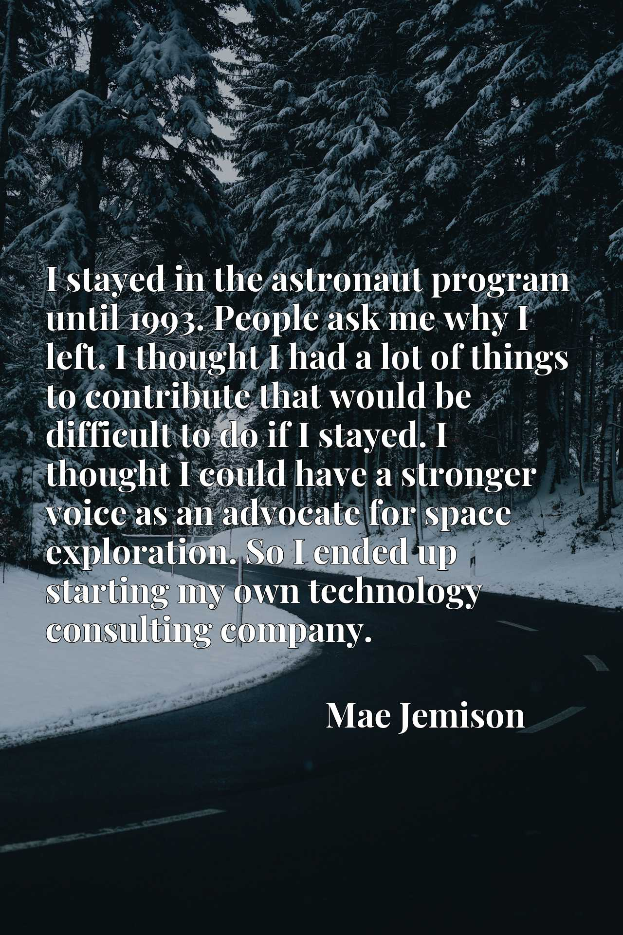 I stayed in the astronaut program until 1993. People ask me why I left. I thought I had a lot of things to contribute that would be difficult to do if I stayed. I thought I could have a stronger voice as an advocate for space exploration. So I ended up starting my own technology consulting company.