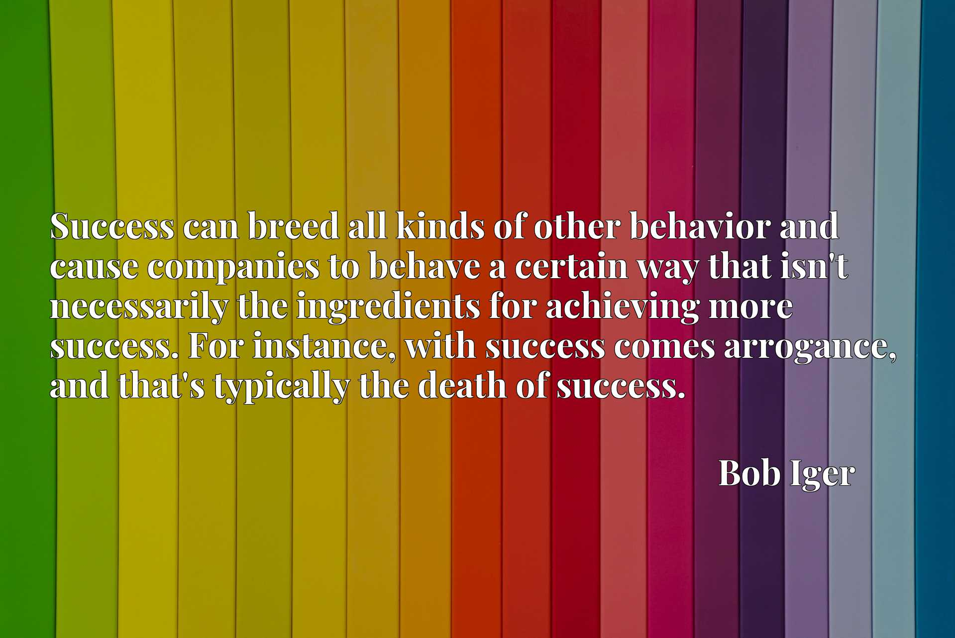 Success can breed all kinds of other behavior and cause companies to behave a certain way that isn't necessarily the ingredients for achieving more success. For instance, with success comes arrogance, and that's typically the death of success.