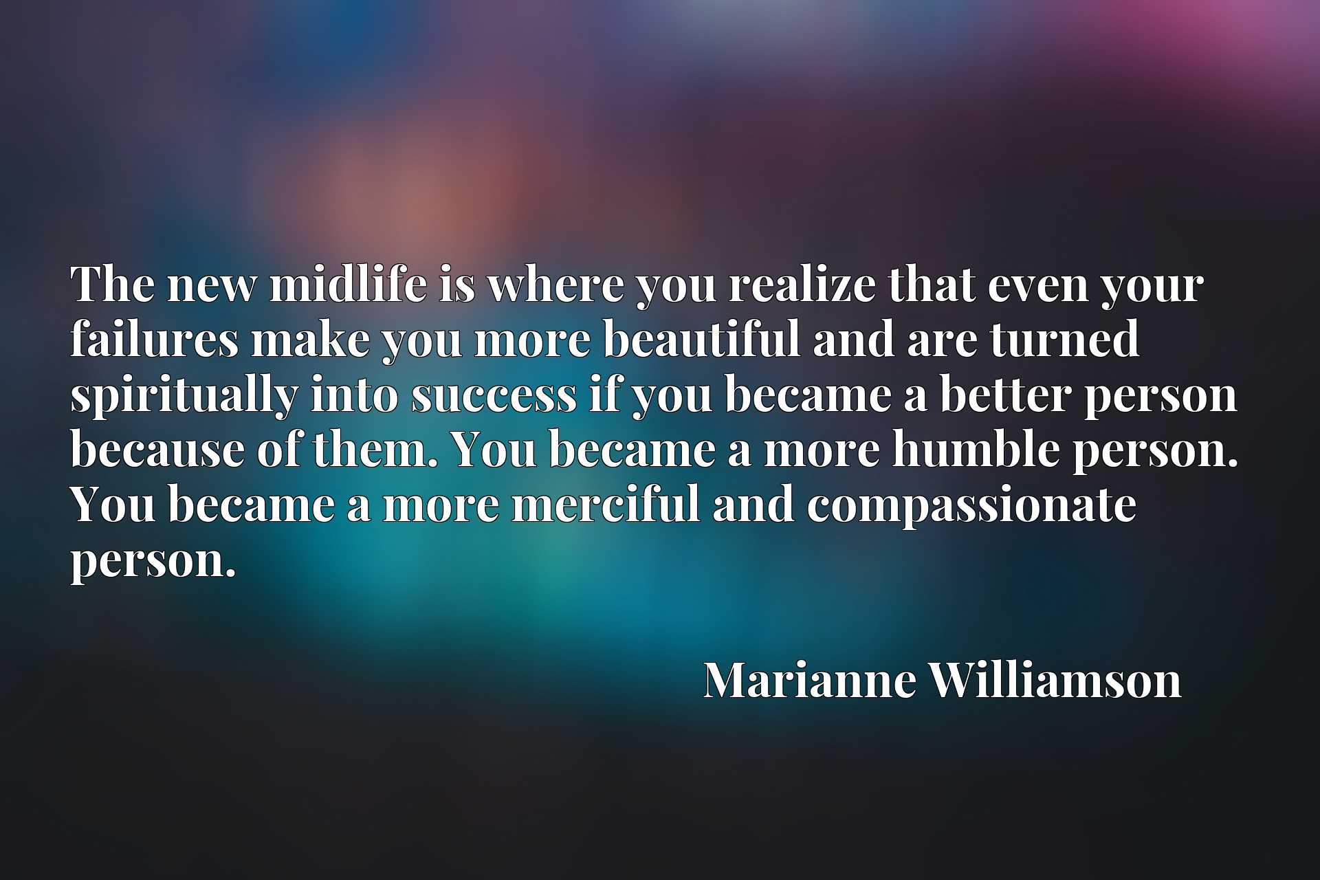 The new midlife is where you realize that even your failures make you more beautiful and are turned spiritually into success if you became a better person because of them. You became a more humble person. You became a more merciful and compassionate person.