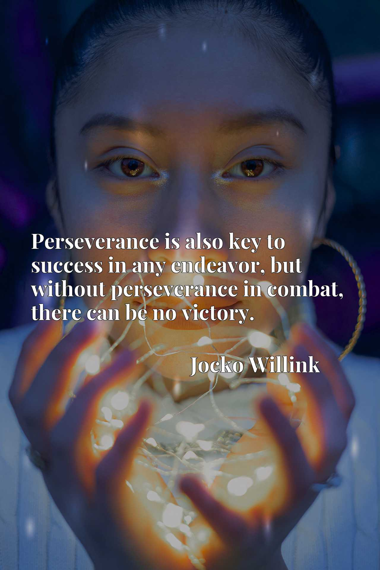 Perseverance is also key to success in any endeavor, but without perseverance in combat, there can be no victory.
