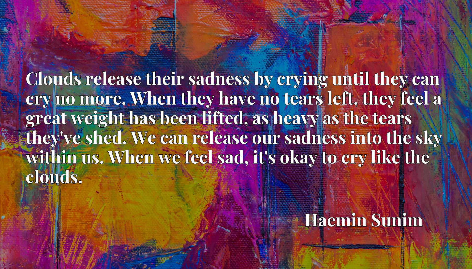 Clouds release their sadness by crying until they can cry no more. When they have no tears left, they feel a great weight has been lifted, as heavy as the tears they've shed. We can release our sadness into the sky within us. When we feel sad, it's okay to cry like the clouds.