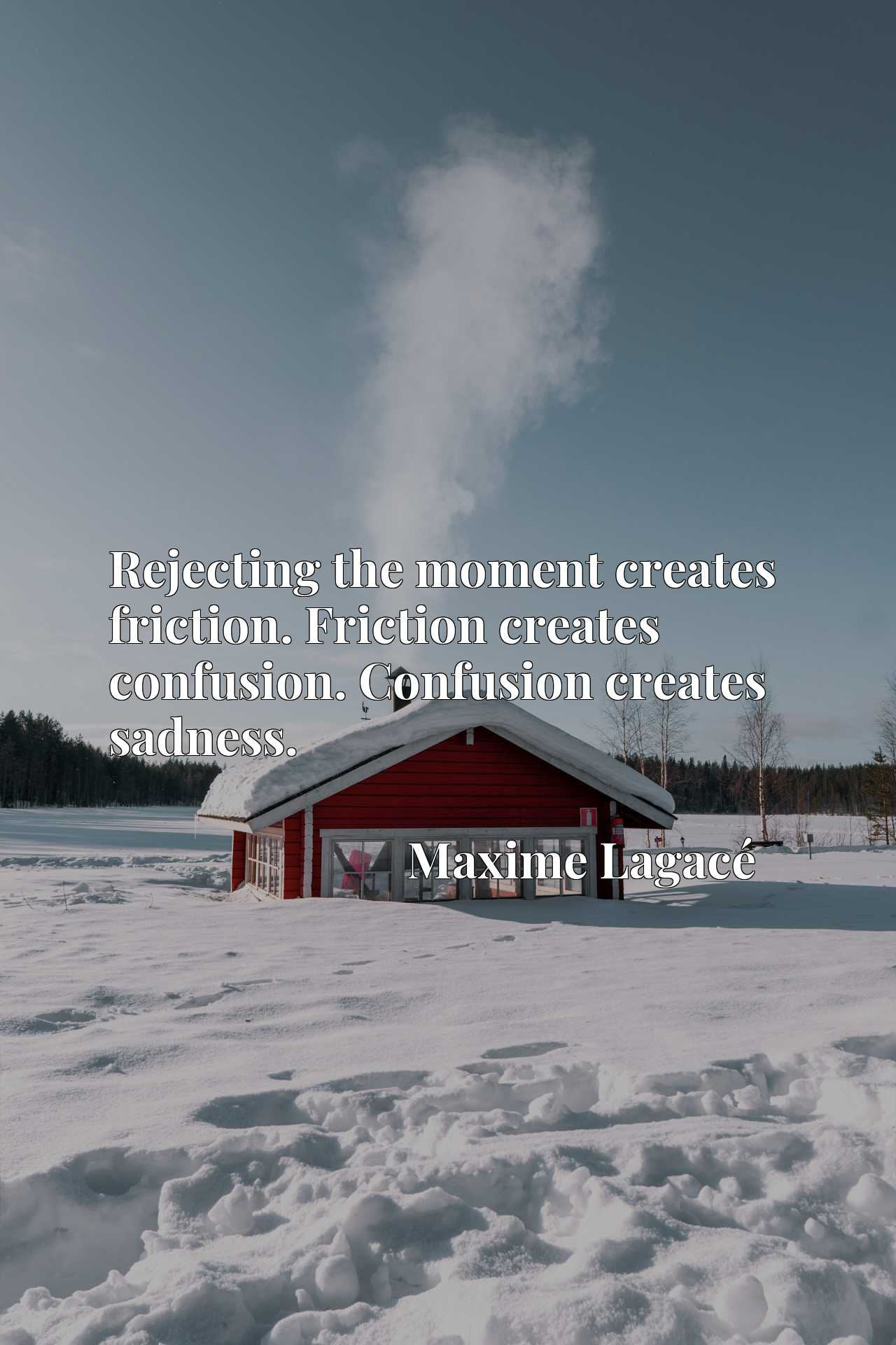 Rejecting the moment creates friction. Friction creates confusion. Confusion creates sadness.