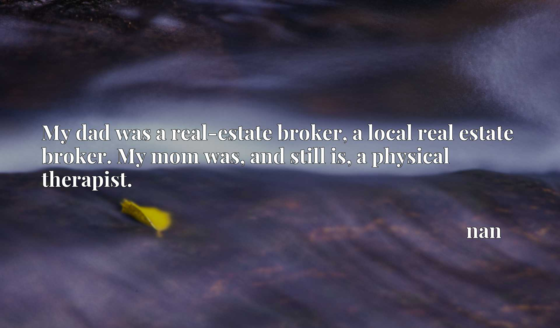 My dad was a real-estate broker, a local real estate broker. My mom was, and still is, a physical therapist.