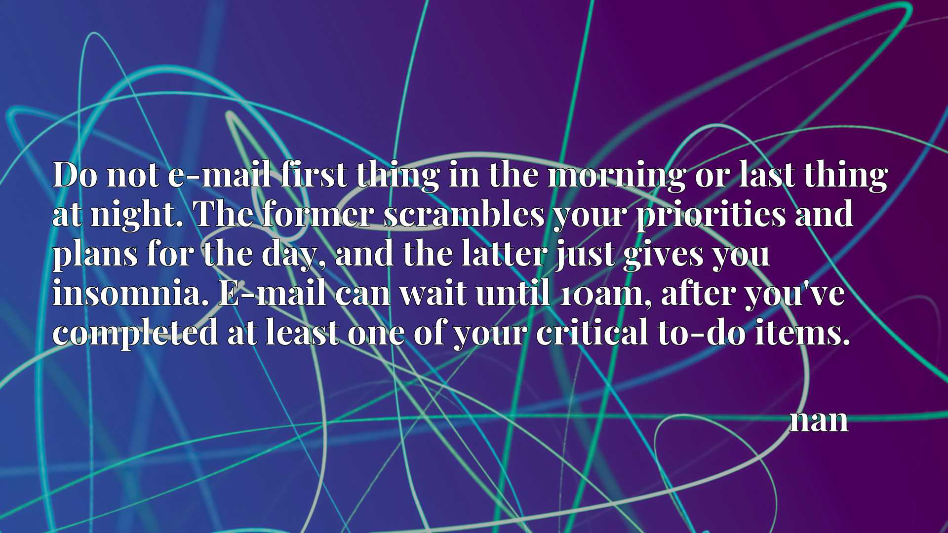 Do not e-mail first thing in the morning or last thing at night. The former scrambles your priorities and plans for the day, and the latter just gives you insomnia. E-mail can wait until 10am, after you've completed at least one of your critical to-do items.