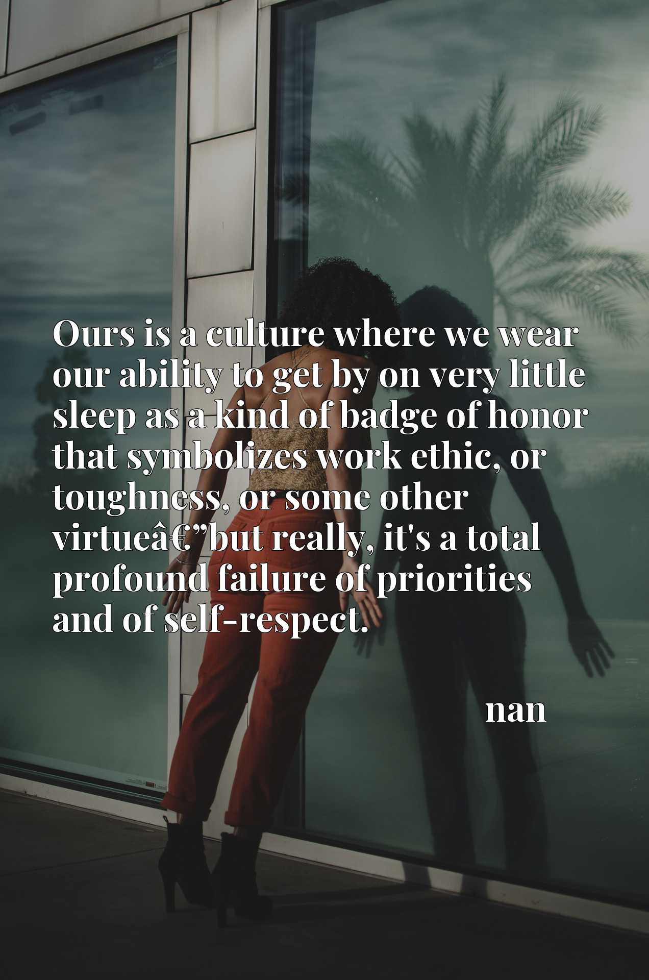 """Ours is a culture where we wear our ability to get by on very little sleep as a kind of badge of honor that symbolizes work ethic, or toughness, or some other virtueaEUR""""but really, it's a total profound failure of priorities and of self-respect."""