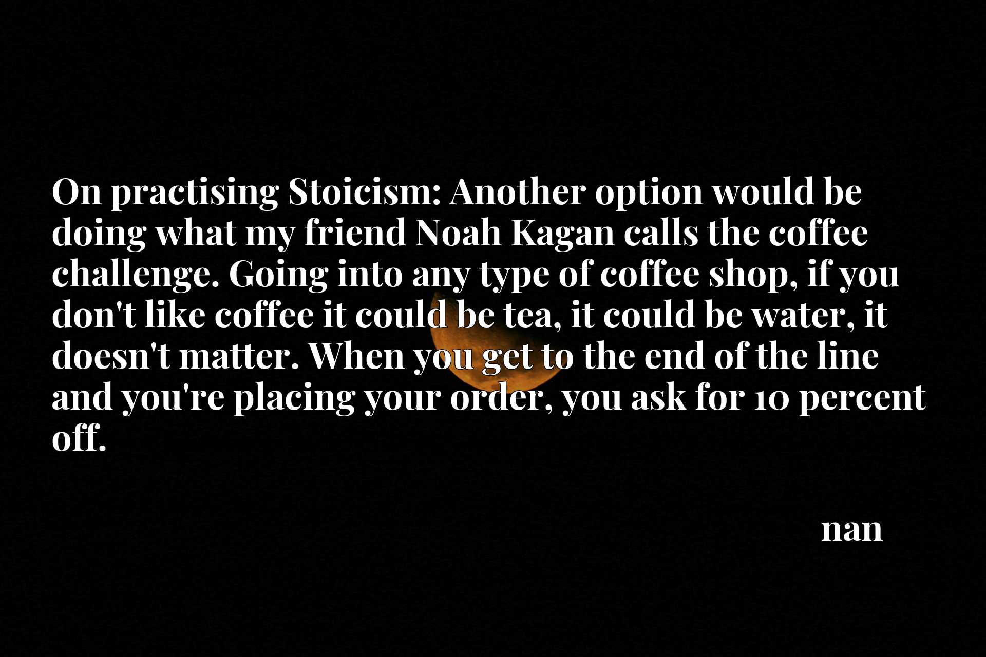On practising Stoicism: Another option would be doing what my friend Noah Kagan calls the coffee challenge. Going into any type of coffee shop, if you don't like coffee it could be tea, it could be water, it doesn't matter. When you get to the end of the line and you're placing your order, you ask for 10 percent off.