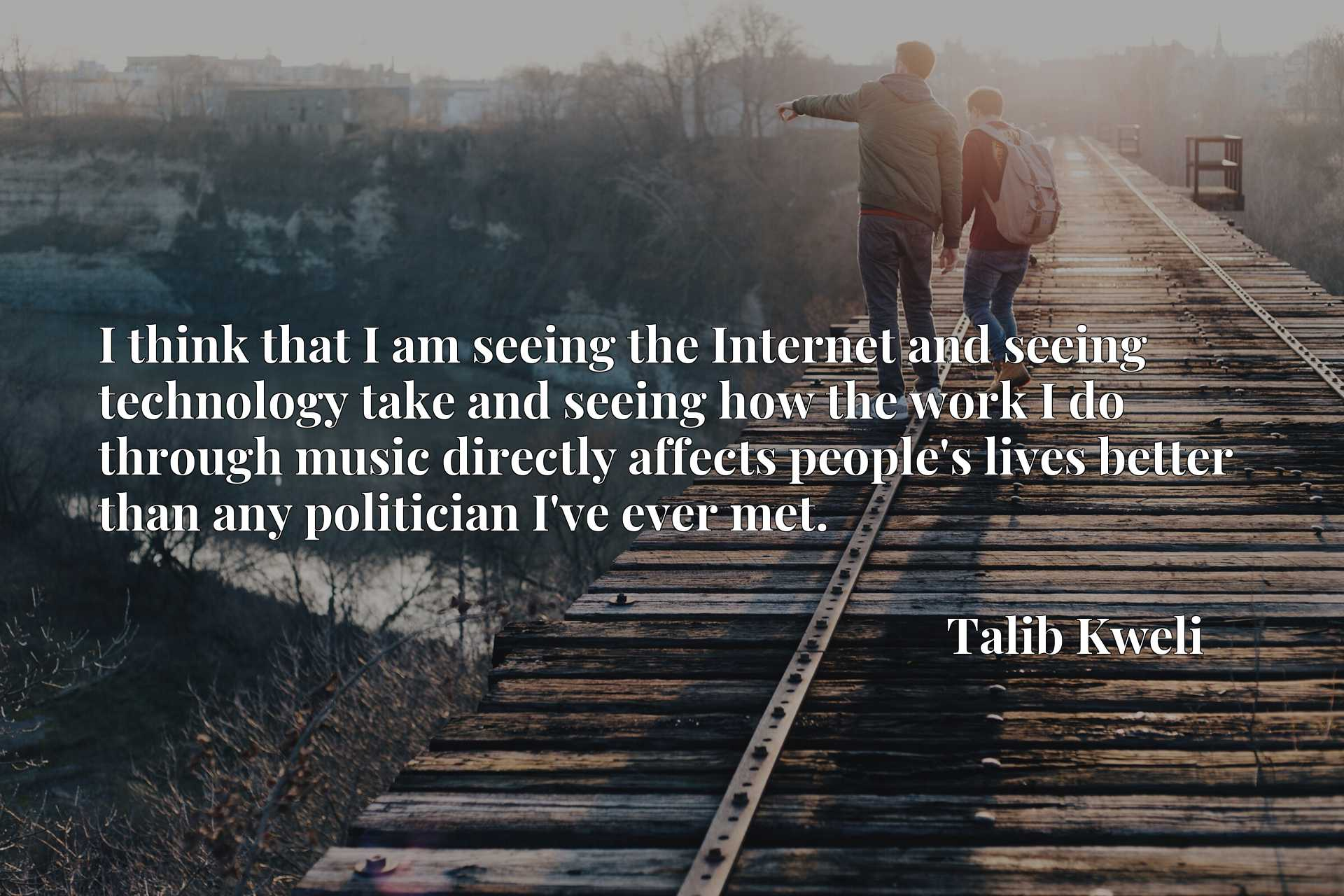 I think that I am seeing the Internet and seeing technology take and seeing how the work I do through music directly affects people's lives better than any politician I've ever met.