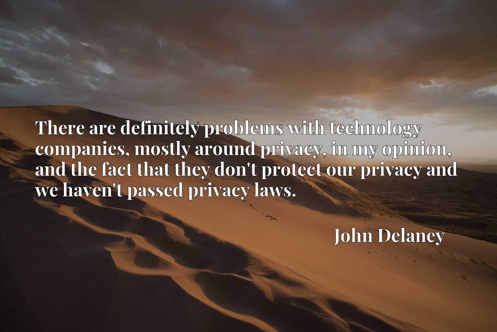There are definitely problems with technology companies, mostly around privacy, in my opinion, and the fact that they don't protect our privacy and we haven't passed privacy laws.