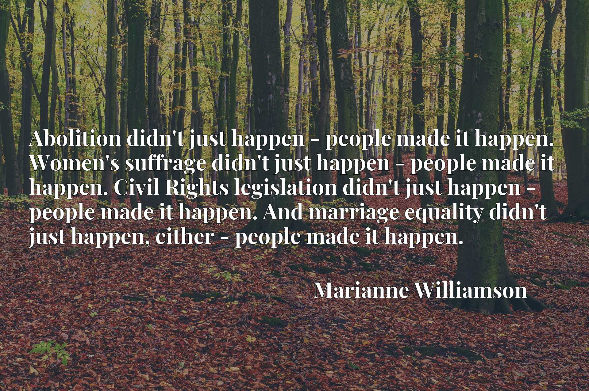 Abolition didn't just happen - people made it happen. Women's suffrage didn't just happen - people made it happen. Civil Rights legislation didn't just happen - people made it happen. And marriage equality didn't just happen, either - people made it happen.