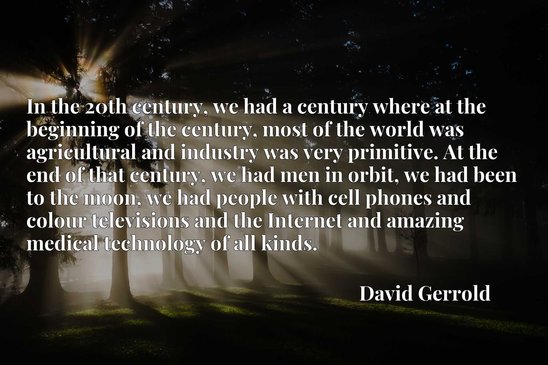 In the 20th century, we had a century where at the beginning of the century, most of the world was agricultural and industry was very primitive. At the end of that century, we had men in orbit, we had been to the moon, we had people with cell phones and colour televisions and the Internet and amazing medical technology of all kinds.