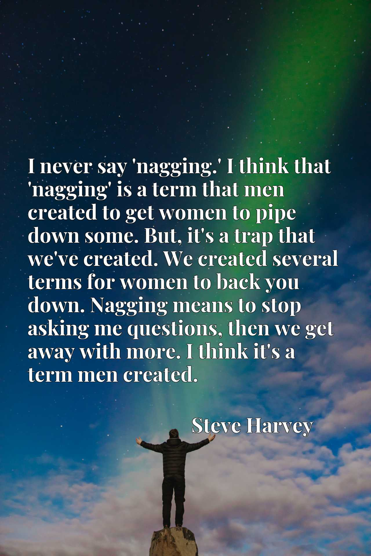 I never say 'nagging.' I think that 'nagging' is a term that men created to get women to pipe down some. But, it's a trap that we've created. We created several terms for women to back you down. Nagging means to stop asking me questions, then we get away with more. I think it's a term men created.