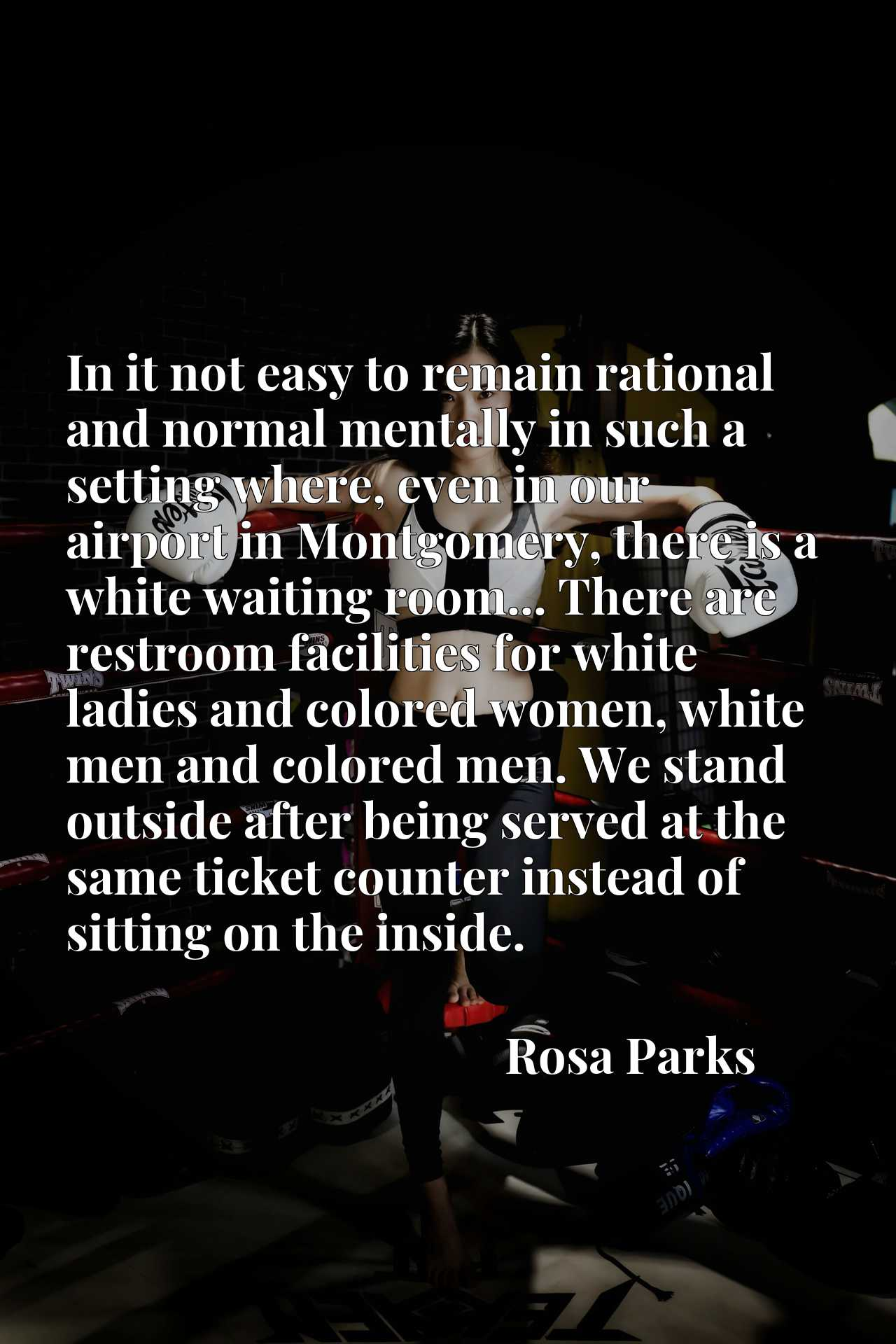 In it not easy to remain rational and normal mentally in such a setting where, even in our airport in Montgomery, there is a white waiting room... There are restroom facilities for white ladies and colored women, white men and colored men. We stand outside after being served at the same ticket counter instead of sitting on the inside.