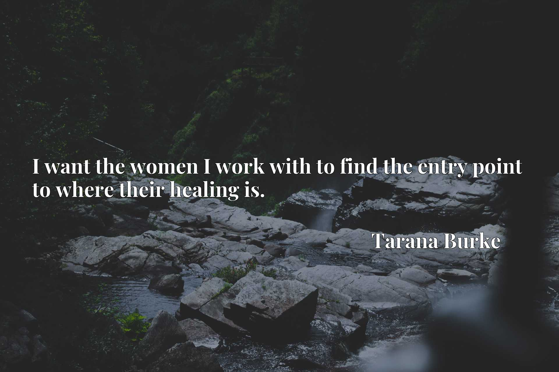 I want the women I work with to find the entry point to where their healing is.