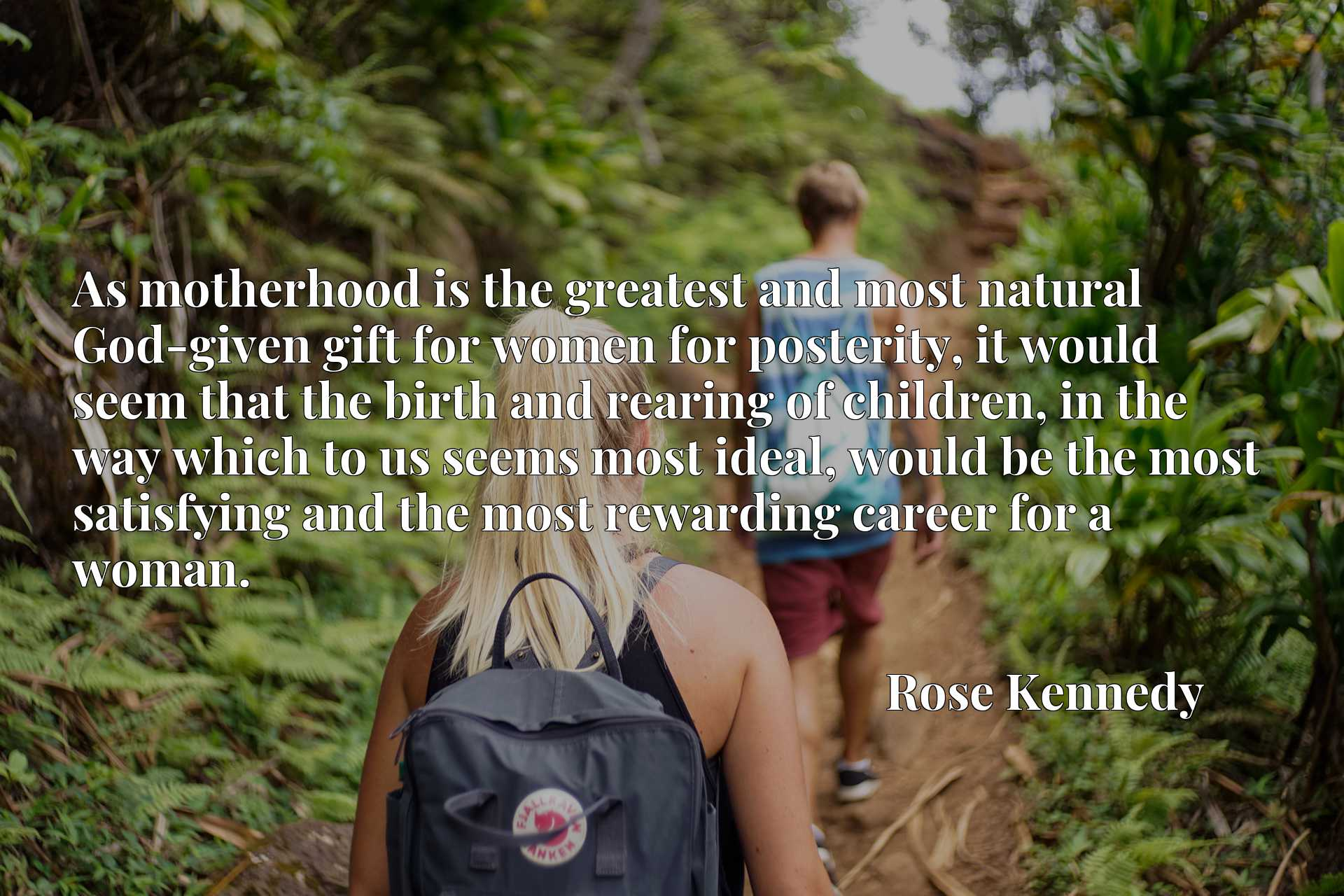 As motherhood is the greatest and most natural God-given gift for women for posterity, it would seem that the birth and rearing of children, in the way which to us seems most ideal, would be the most satisfying and the most rewarding career for a woman.