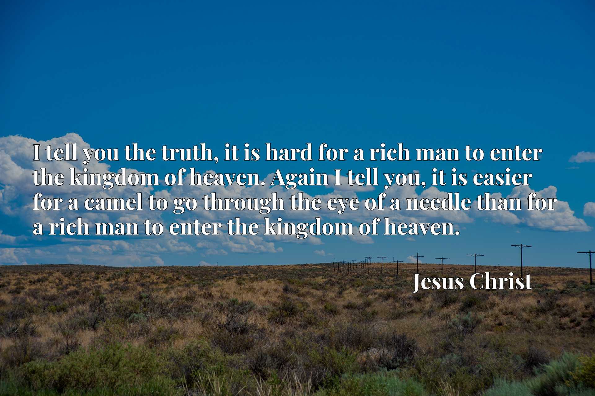 I tell you the truth, it is hard for a rich man to enter the kingdom of heaven. Again I tell you, it is easier for a camel to go through the eye of a needle than for a rich man to enter the kingdom of heaven.