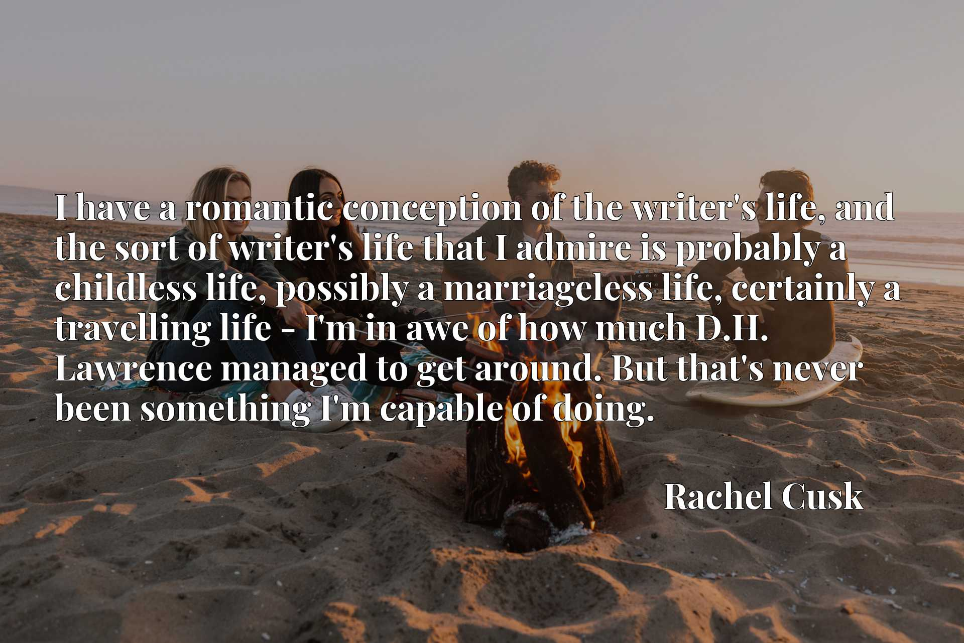 I have a romantic conception of the writer's life, and the sort of writer's life that I admire is probably a childless life, possibly a marriageless life, certainly a travelling life - I'm in awe of how much D.H. Lawrence managed to get around. But that's never been something I'm capable of doing.