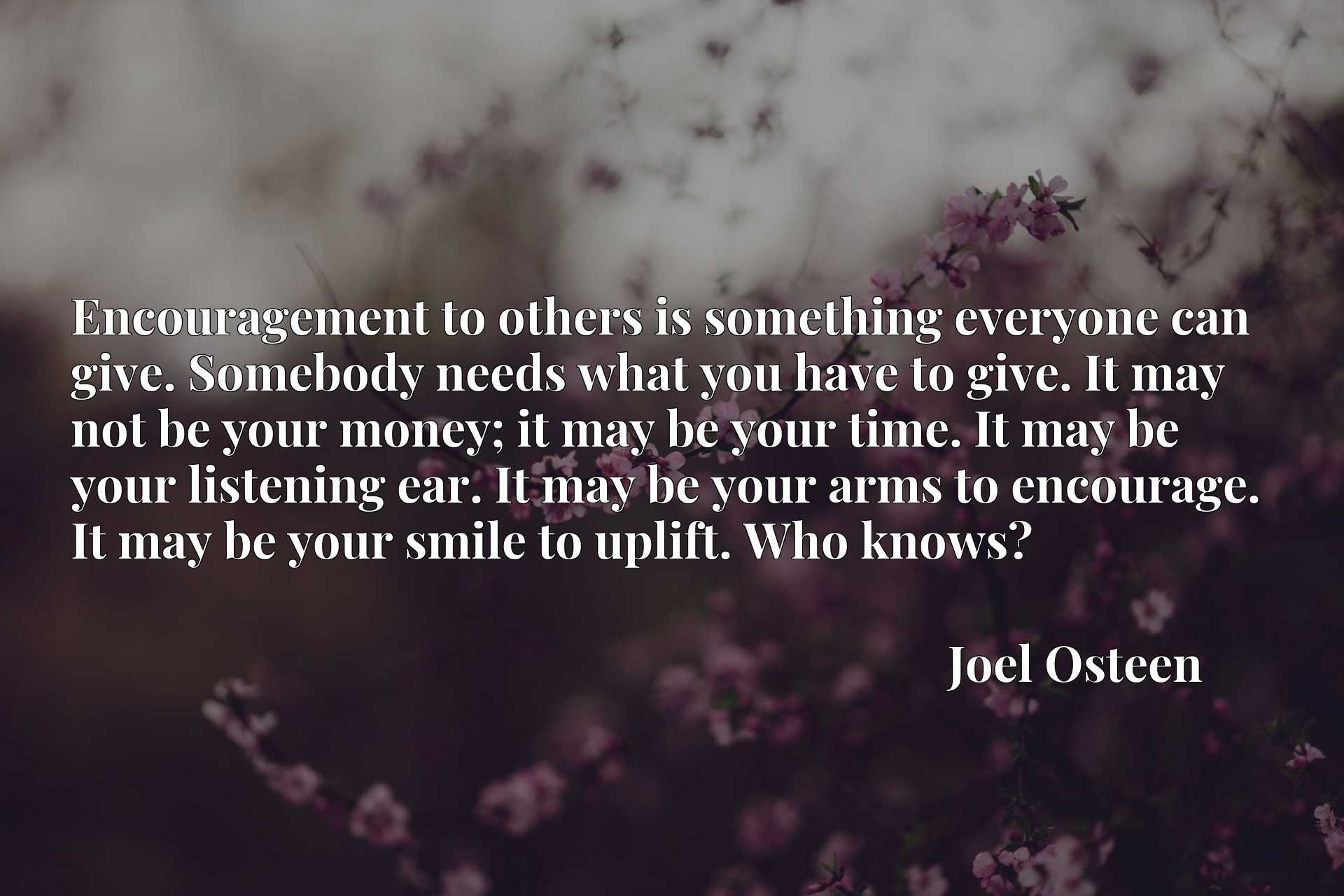 Encouragement to others is something everyone can give. Somebody needs what you have to give. It may not be your money; it may be your time. It may be your listening ear. It may be your arms to encourage. It may be your smile to uplift. Who knows?