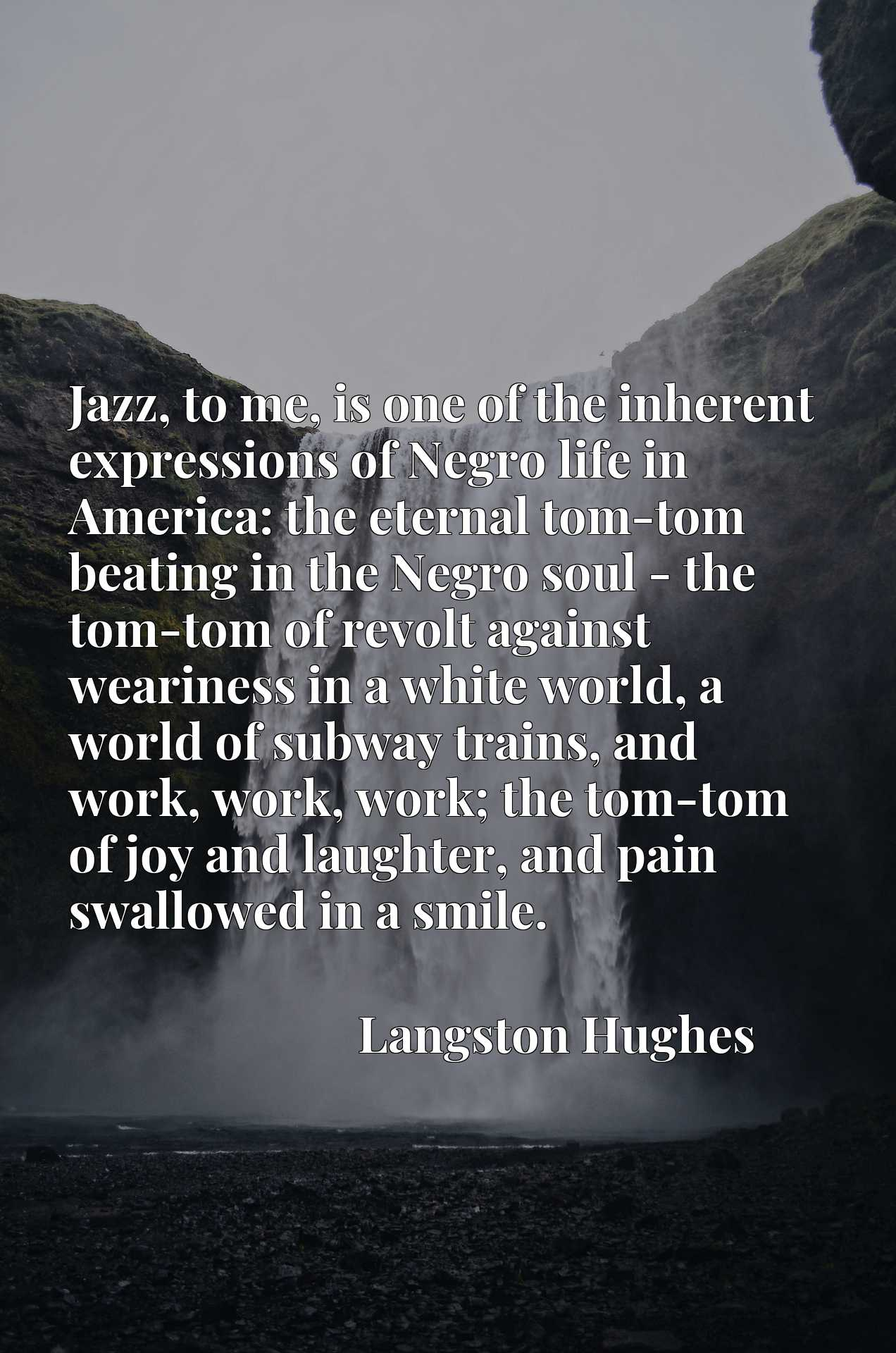 Jazz, to me, is one of the inherent expressions of Negro life in America: the eternal tom-tom beating in the Negro soul - the tom-tom of revolt against weariness in a white world, a world of subway trains, and work, work, work; the tom-tom of joy and laughter, and pain swallowed in a smile.