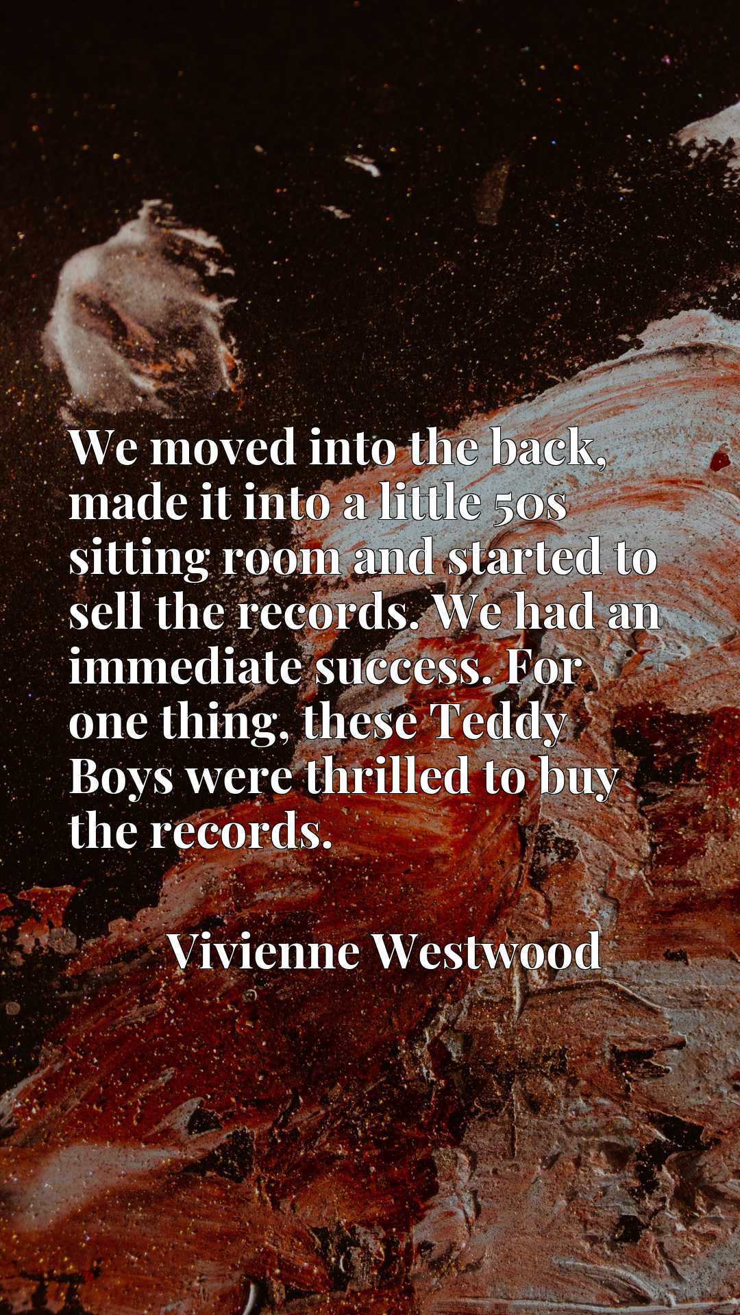 We moved into the back, made it into a little 50s sitting room and started to sell the records. We had an immediate success. For one thing, these Teddy Boys were thrilled to buy the records.