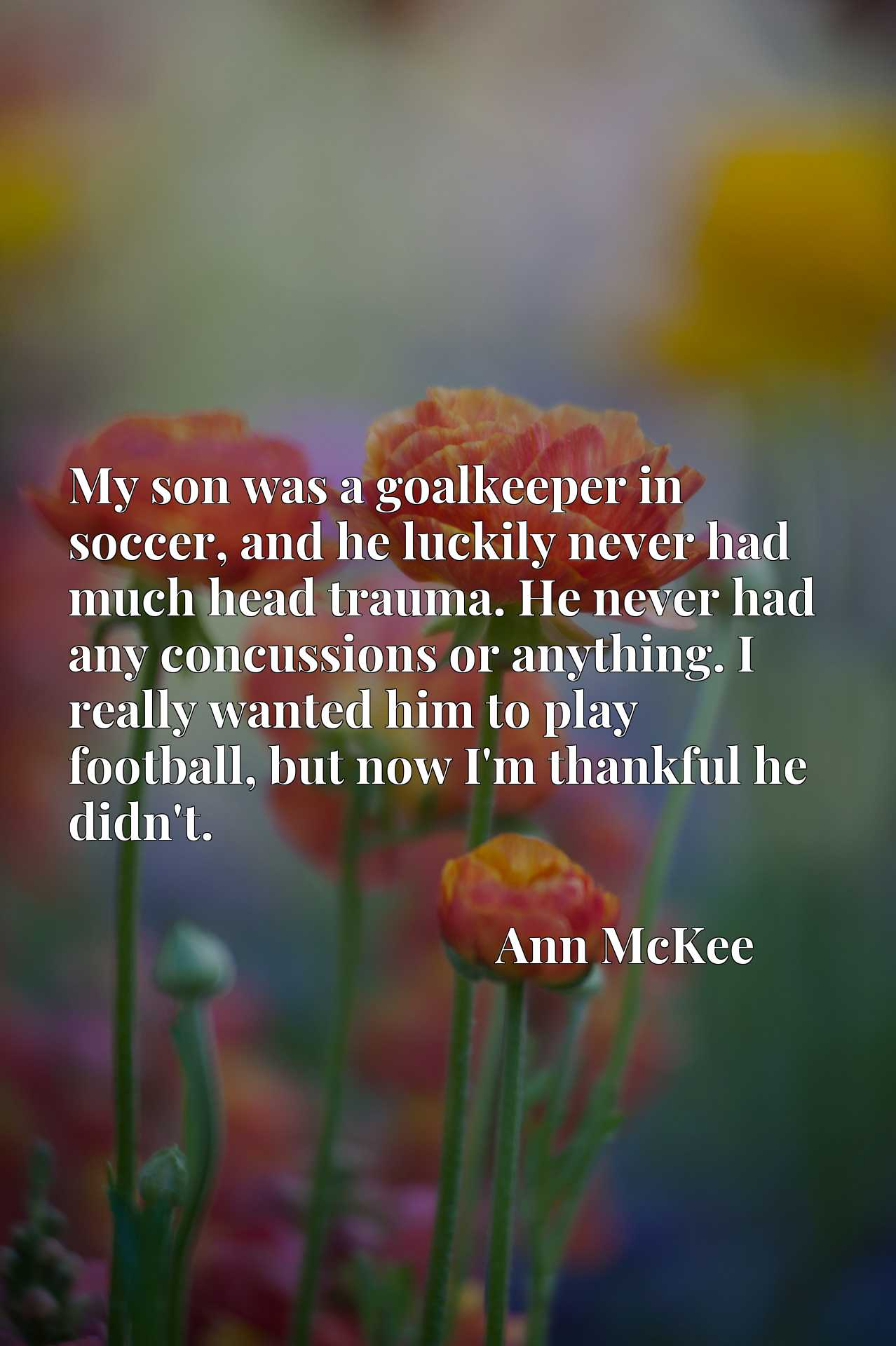 My son was a goalkeeper in soccer, and he luckily never had much head trauma. He never had any concussions or anything. I really wanted him to play football, but now I'm thankful he didn't.