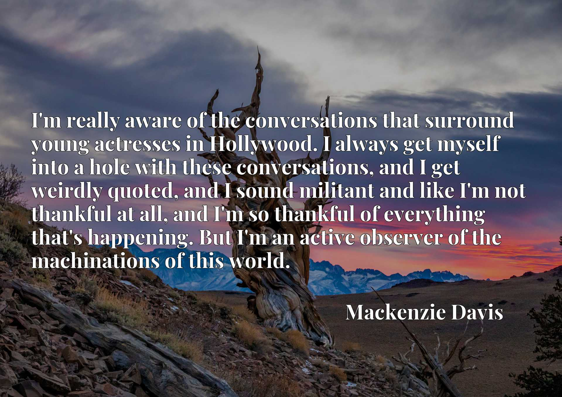I'm really aware of the conversations that surround young actresses in Hollywood. I always get myself into a hole with these conversations, and I get weirdly quoted, and I sound militant and like I'm not thankful at all, and I'm so thankful of everything that's happening. But I'm an active observer of the machinations of this world.