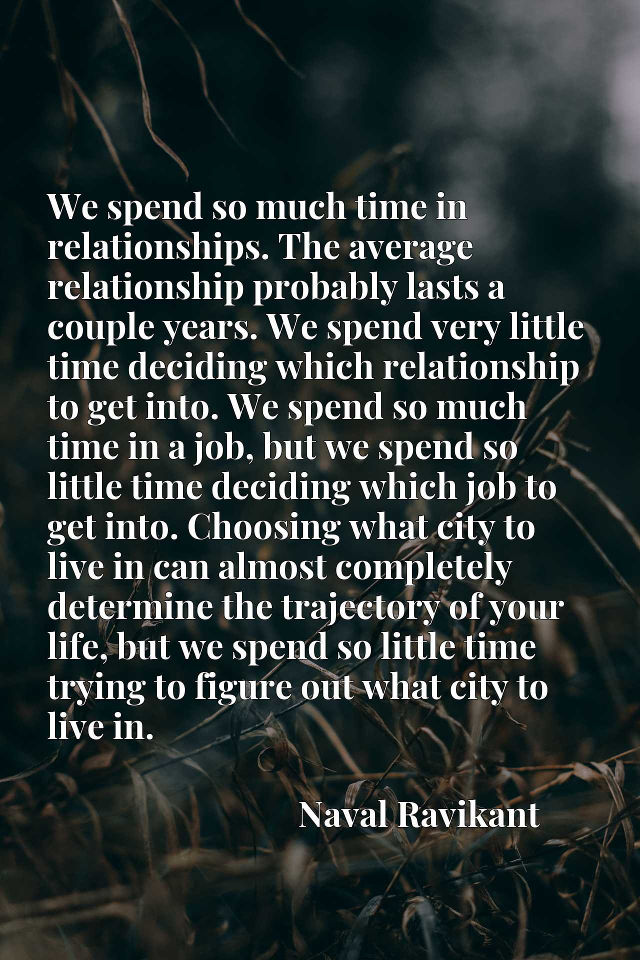 We spend so much time in relationships. The average relationship probably lasts a couple years. We spend very little time deciding which relationship to get into. We spend so much time in a job, but we spend so little time deciding which job to get into. Choosing what city to live in can almost completely determine the trajectory of your life, but we spend so little time trying to figure out what city to live in.