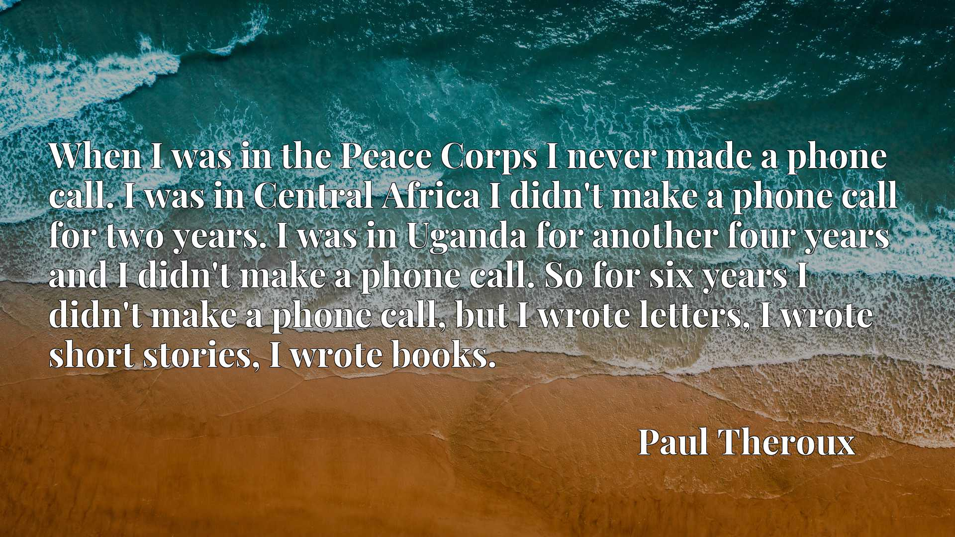 When I was in the Peace Corps I never made a phone call. I was in Central Africa I didn't make a phone call for two years. I was in Uganda for another four years and I didn't make a phone call. So for six years I didn't make a phone call, but I wrote letters, I wrote short stories, I wrote books.