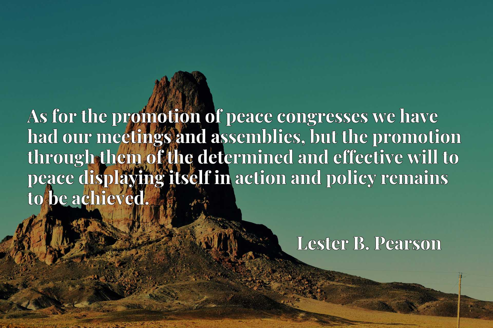 As for the promotion of peace congresses we have had our meetings and assemblies, but the promotion through them of the determined and effective will to peace displaying itself in action and policy remains to be achieved.