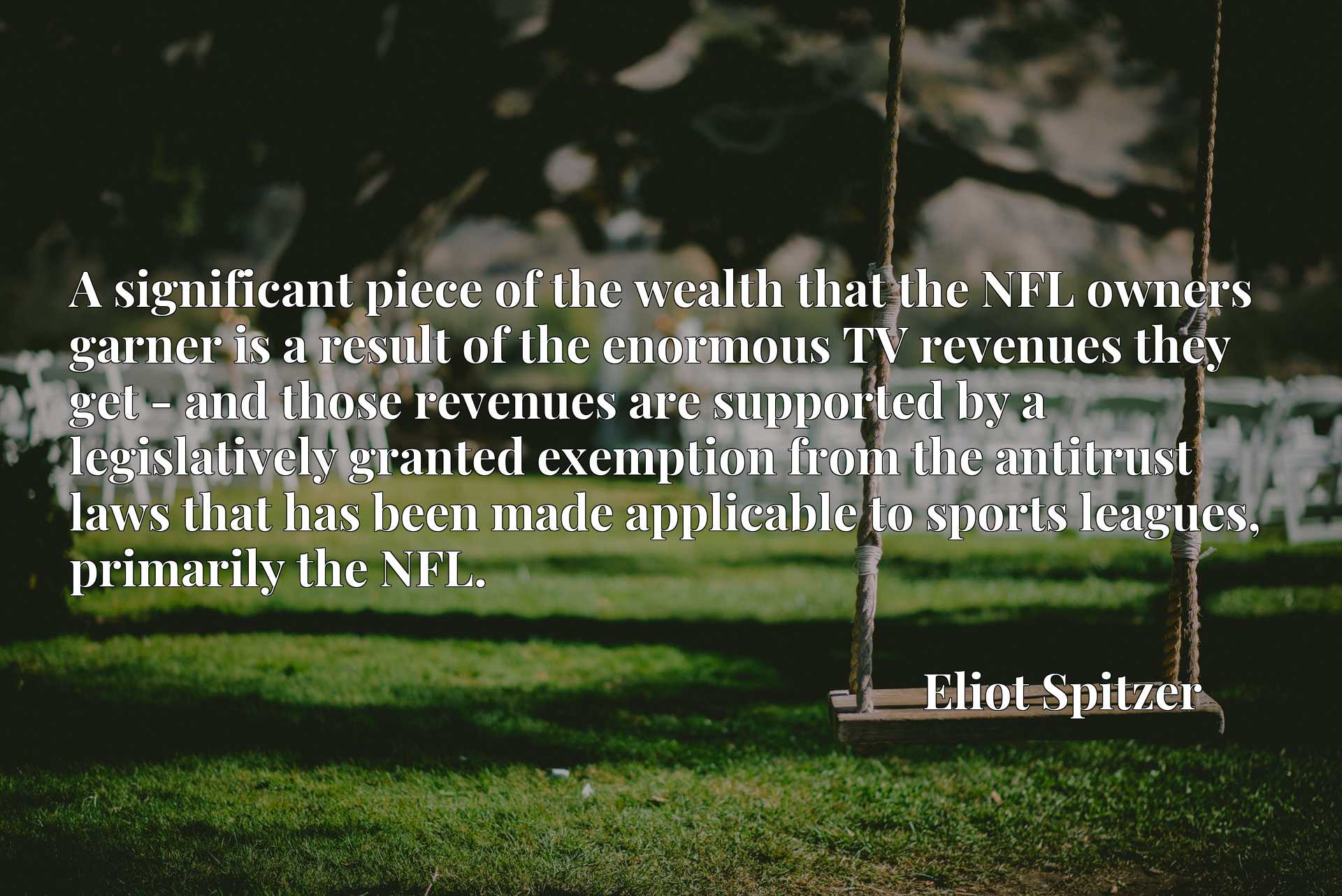 A significant piece of the wealth that the NFL owners garner is a result of the enormous TV revenues they get - and those revenues are supported by a legislatively granted exemption from the antitrust laws that has been made applicable to sports leagues, primarily the NFL.