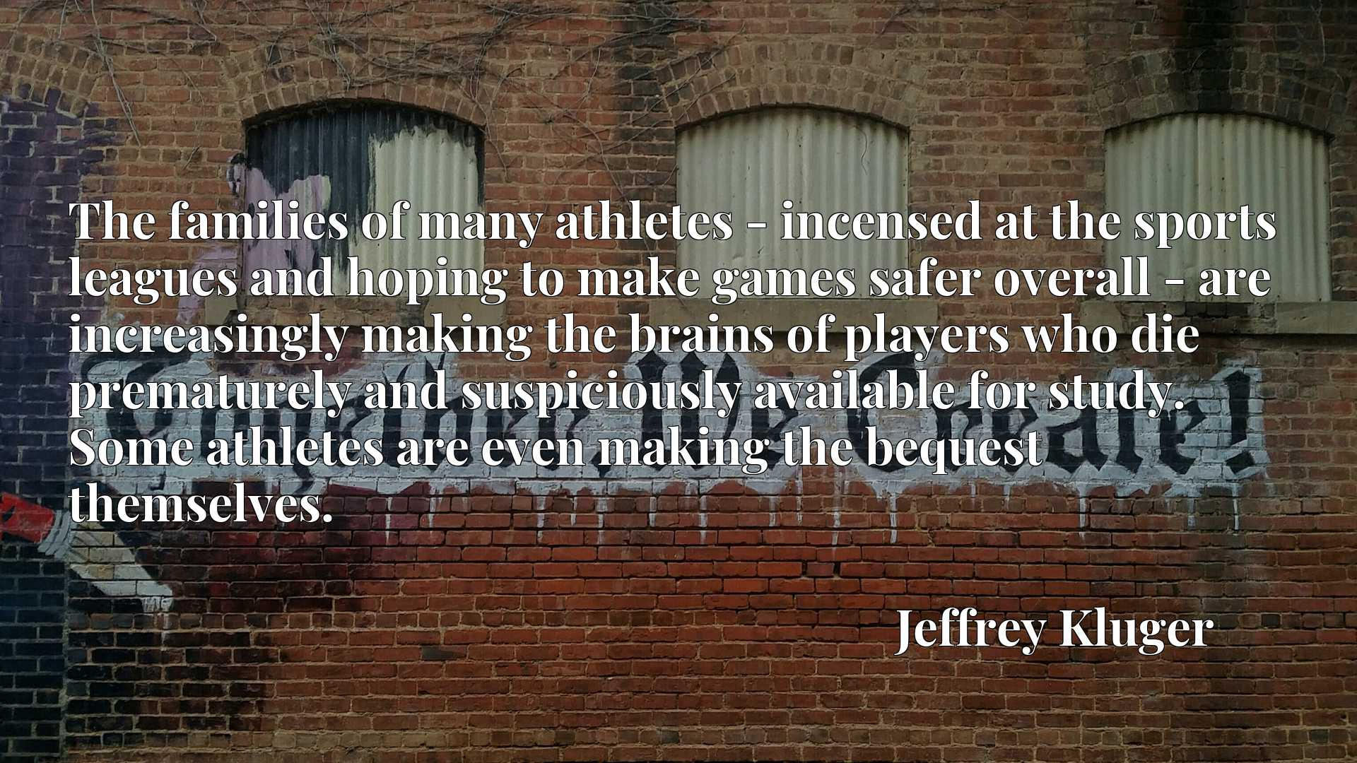 The families of many athletes - incensed at the sports leagues and hoping to make games safer overall - are increasingly making the brains of players who die prematurely and suspiciously available for study. Some athletes are even making the bequest themselves.