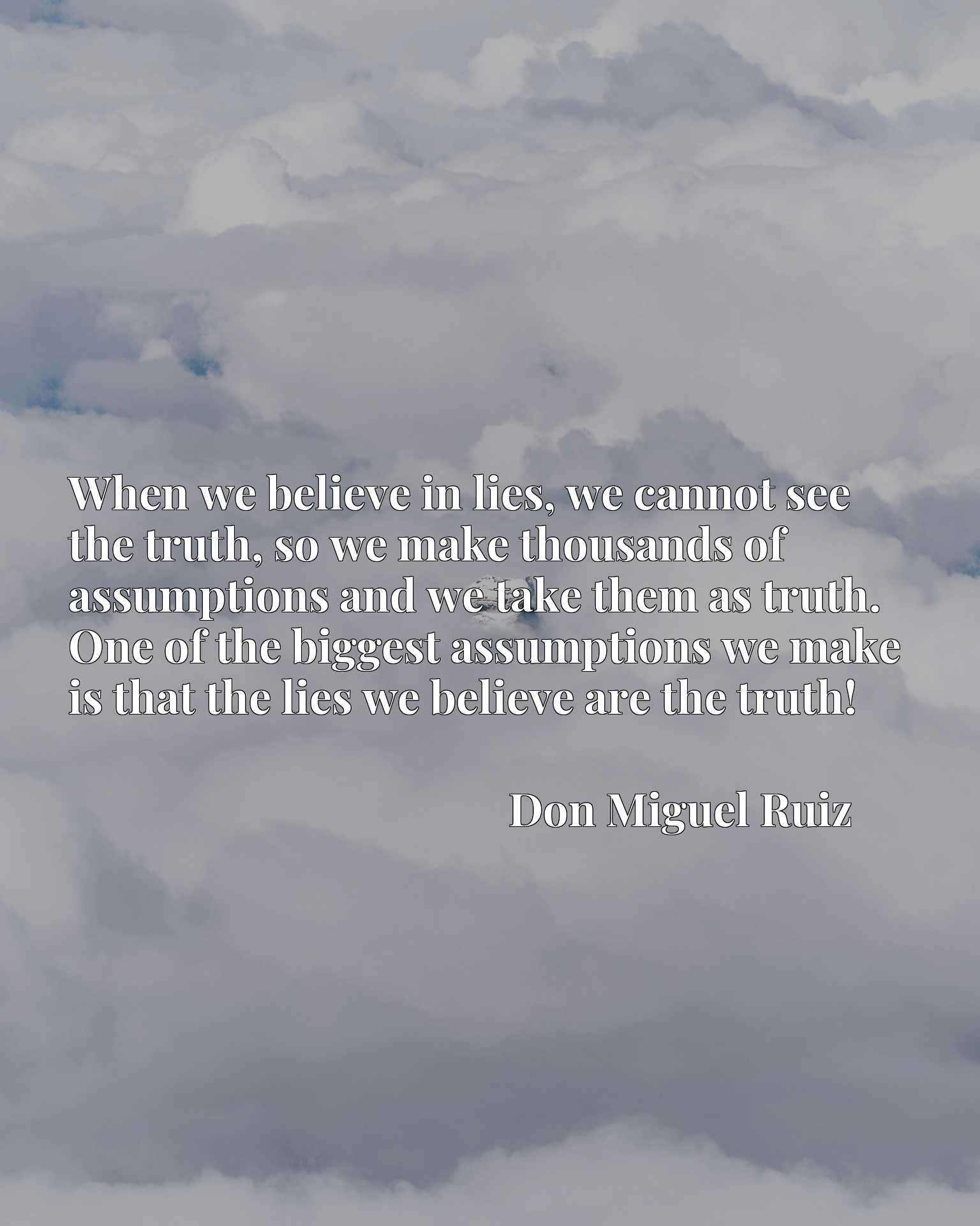 When we believe in lies, we cannot see the truth, so we make thousands of assumptions and we take them as truth. One of the biggest assumptions we make is that the lies we believe are the truth!