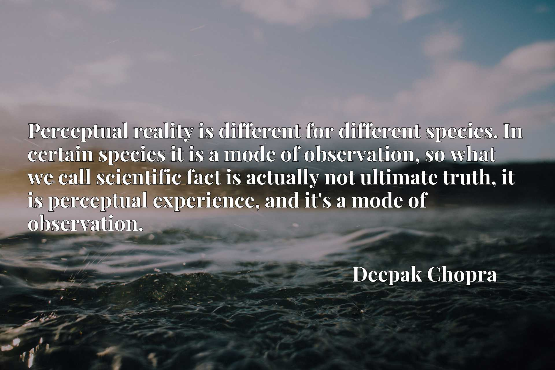 Perceptual reality is different for different species. In certain species it is a mode of observation, so what we call scientific fact is actually not ultimate truth, it is perceptual experience, and it's a mode of observation.