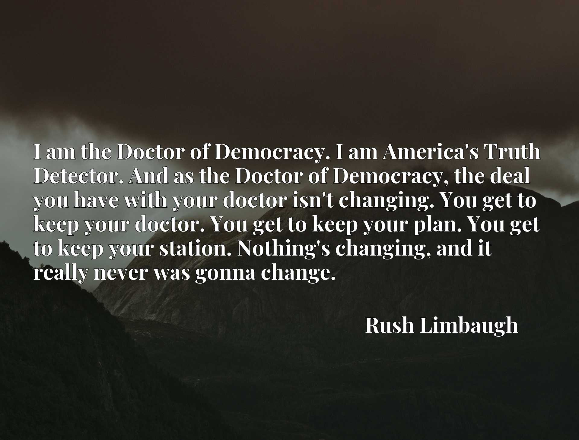 I am the Doctor of Democracy. I am America's Truth Detector. And as the Doctor of Democracy, the deal you have with your doctor isn't changing. You get to keep your doctor. You get to keep your plan. You get to keep your station. Nothing's changing, and it really never was gonna change.
