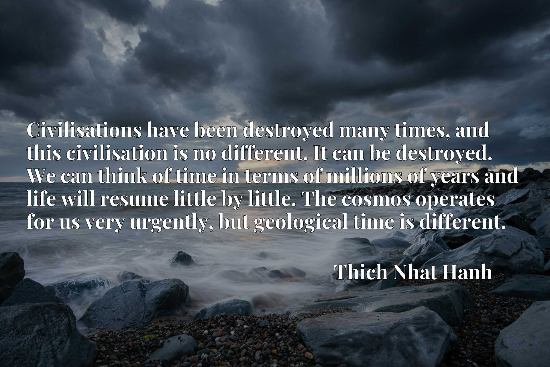 Civilisations have been destroyed many times, and this civilisation is no different. It can be destroyed. We can think of time in terms of millions of years and life will resume little by little. The cosmos operates for us very urgently, but geological time is different.