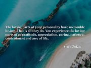 The loving parts of your personality have no trouble loving. That is all they do. You experience the loving parts of as gratitude, appreciation, caring, patience, contentment and awe of life.