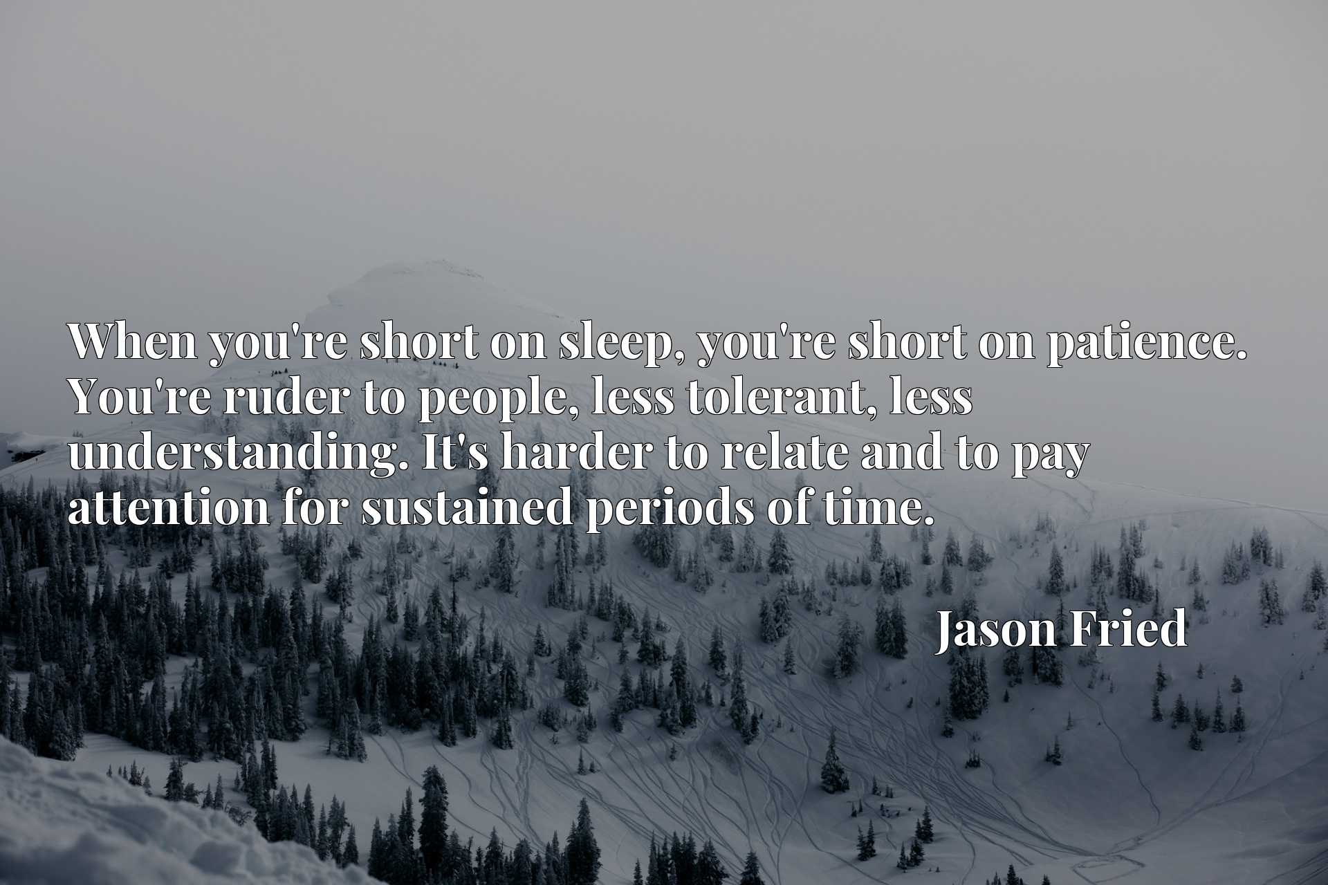 When you're short on sleep, you're short on patience. You're ruder to people, less tolerant, less understanding. It's harder to relate and to pay attention for sustained periods of time.