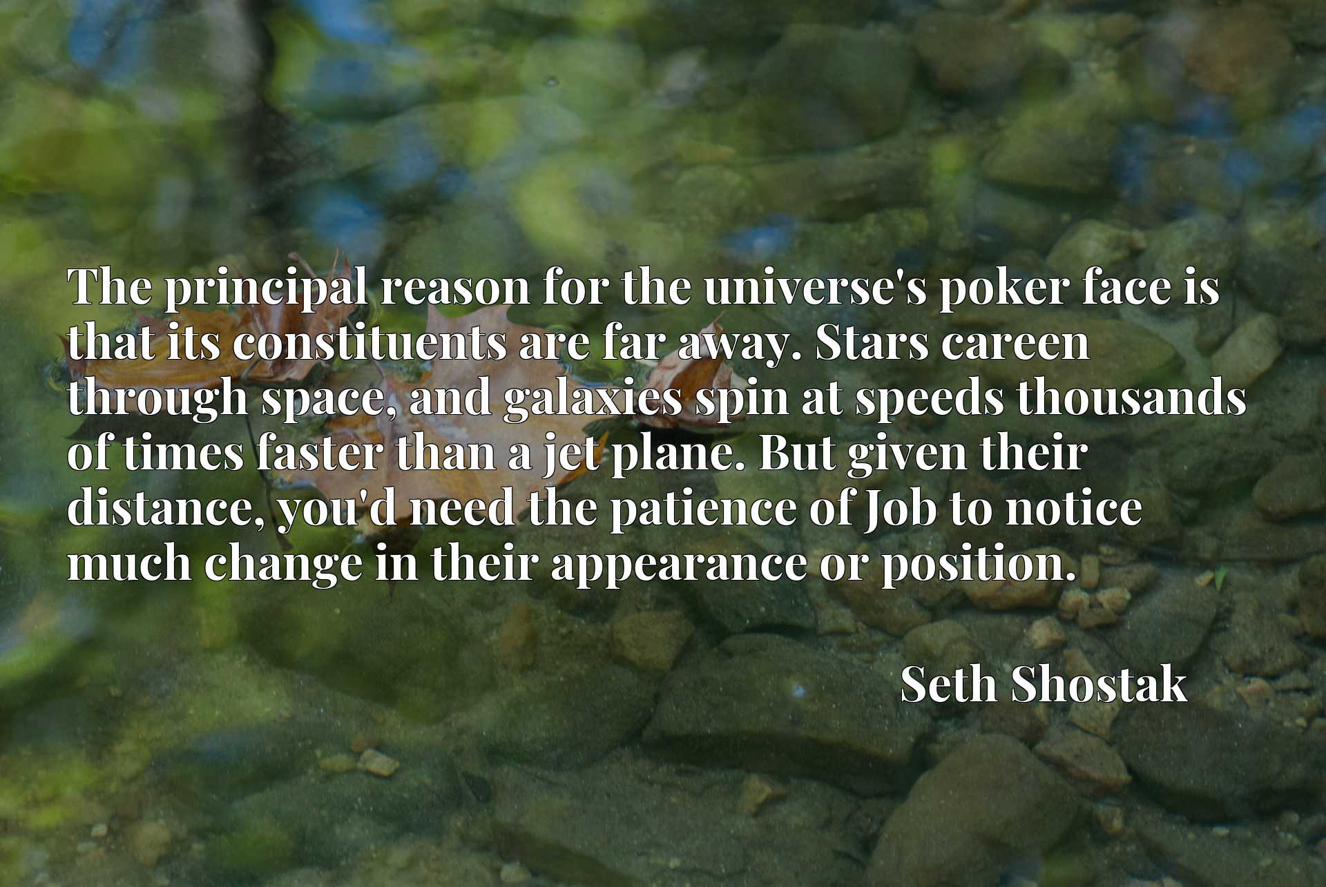 The principal reason for the universe's poker face is that its constituents are far away. Stars careen through space, and galaxies spin at speeds thousands of times faster than a jet plane. But given their distance, you'd need the patience of Job to notice much change in their appearance or position.