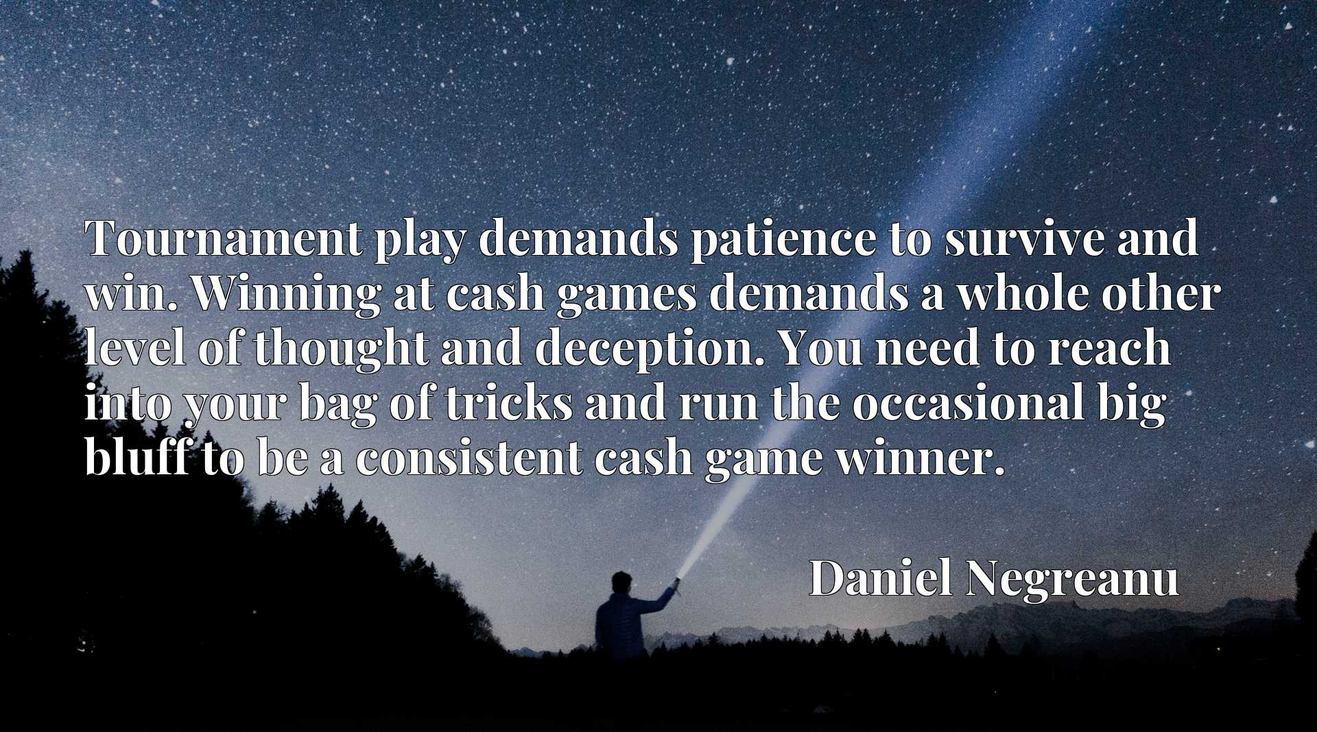 Tournament play demands patience to survive and win. Winning at cash games demands a whole other level of thought and deception. You need to reach into your bag of tricks and run the occasional big bluff to be a consistent cash game winner.