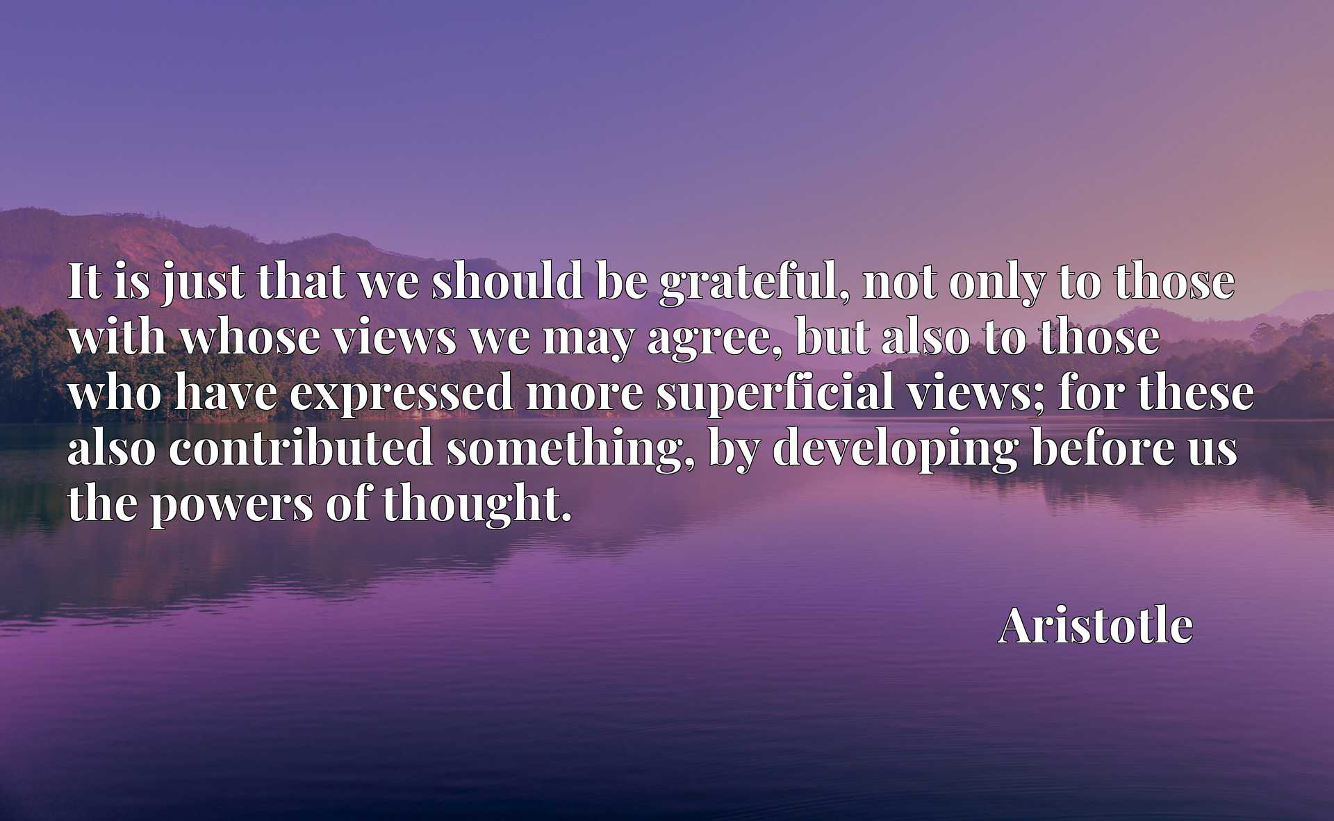 It is just that we should be grateful, not only to those with whose views we may agree, but also to those who have expressed more superficial views; for these also contributed something, by developing before us the powers of thought.