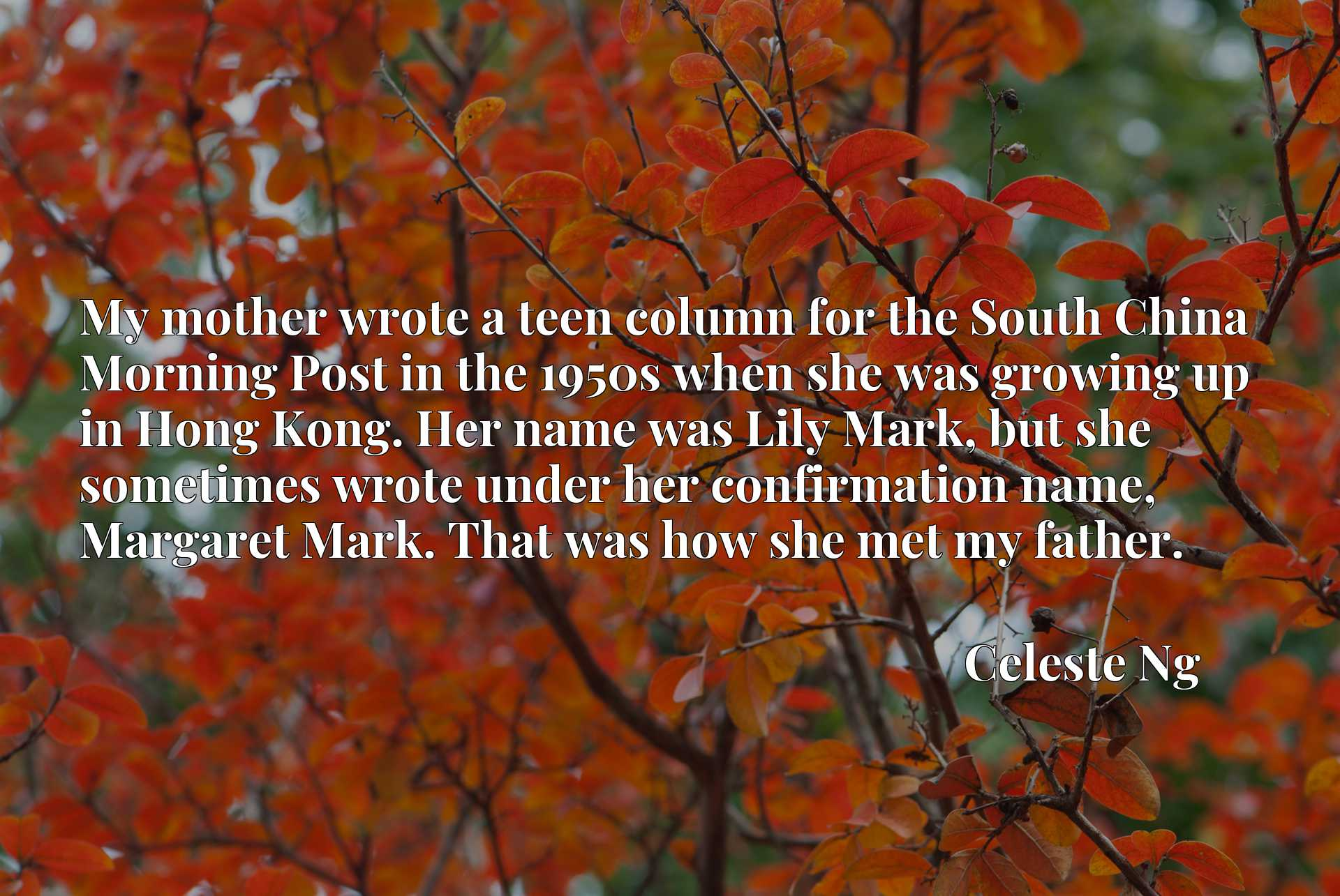 My mother wrote a teen column for the South China Morning Post in the 1950s when she was growing up in Hong Kong. Her name was Lily Mark, but she sometimes wrote under her confirmation name, Margaret Mark. That was how she met my father.