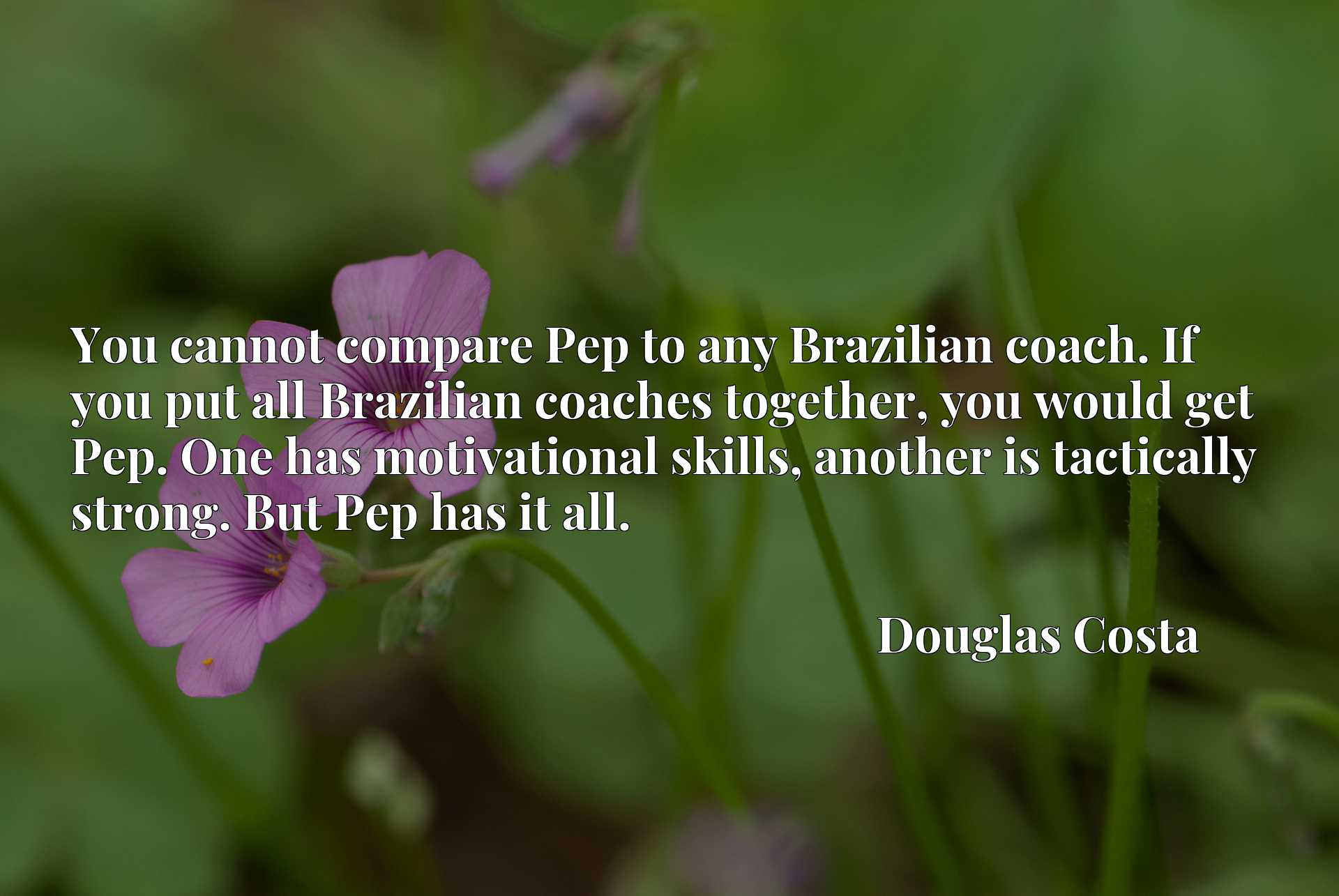You cannot compare Pep to any Brazilian coach. If you put all Brazilian coaches together, you would get Pep. One has motivational skills, another is tactically strong. But Pep has it all.