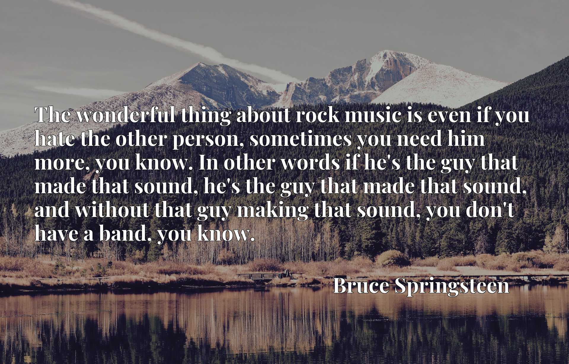 The wonderful thing about rock music is even if you hate the other person, sometimes you need him more, you know. In other words if he's the guy that made that sound, he's the guy that made that sound, and without that guy making that sound, you don't have a band, you know.