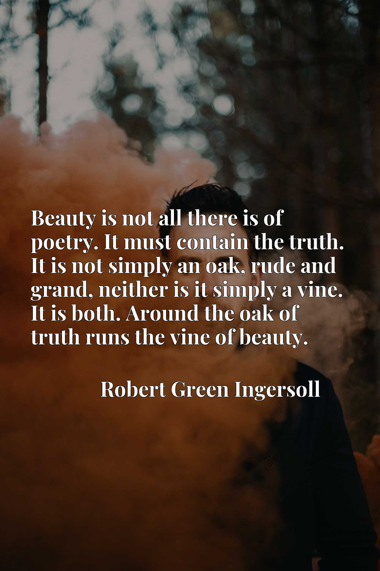 Beauty is not all there is of poetry. It must contain the truth. It is not simply an oak, rude and grand, neither is it simply a vine. It is both. Around the oak of truth runs the vine of beauty.