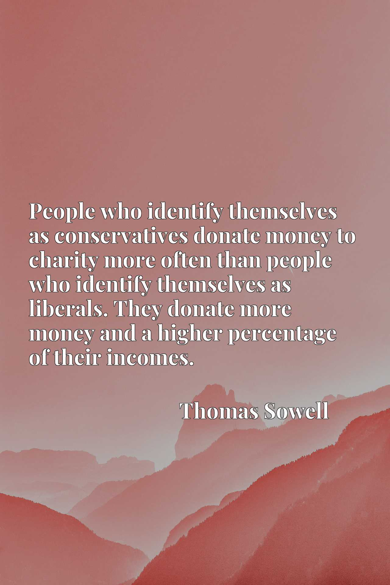 People who identify themselves as conservatives donate money to charity more often than people who identify themselves as liberals. They donate more money and a higher percentage of their incomes.