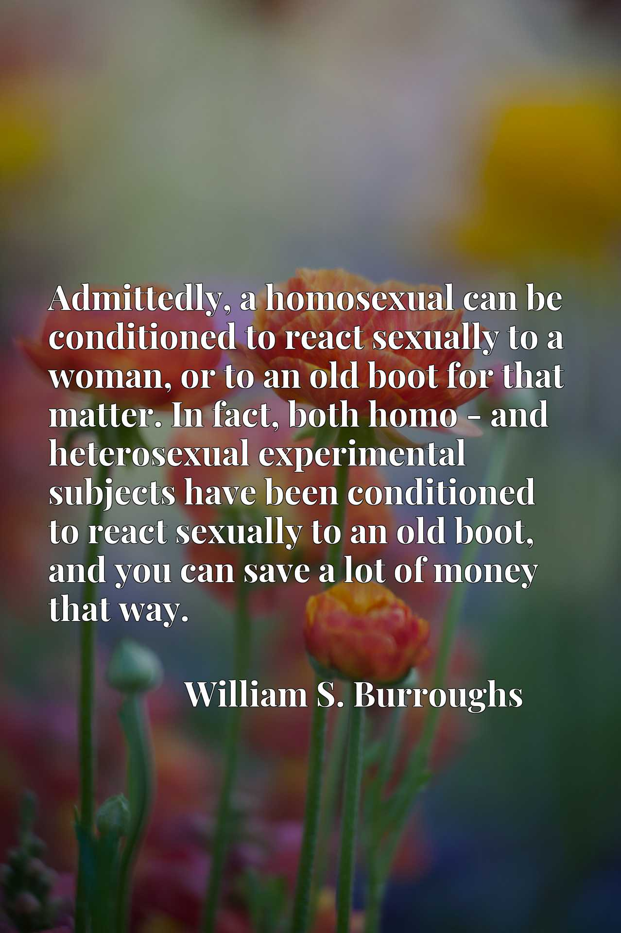 Admittedly, a homosexual can be conditioned to react sexually to a woman, or to an old boot for that matter. In fact, both homo - and heterosexual experimental subjects have been conditioned to react sexually to an old boot, and you can save a lot of money that way.