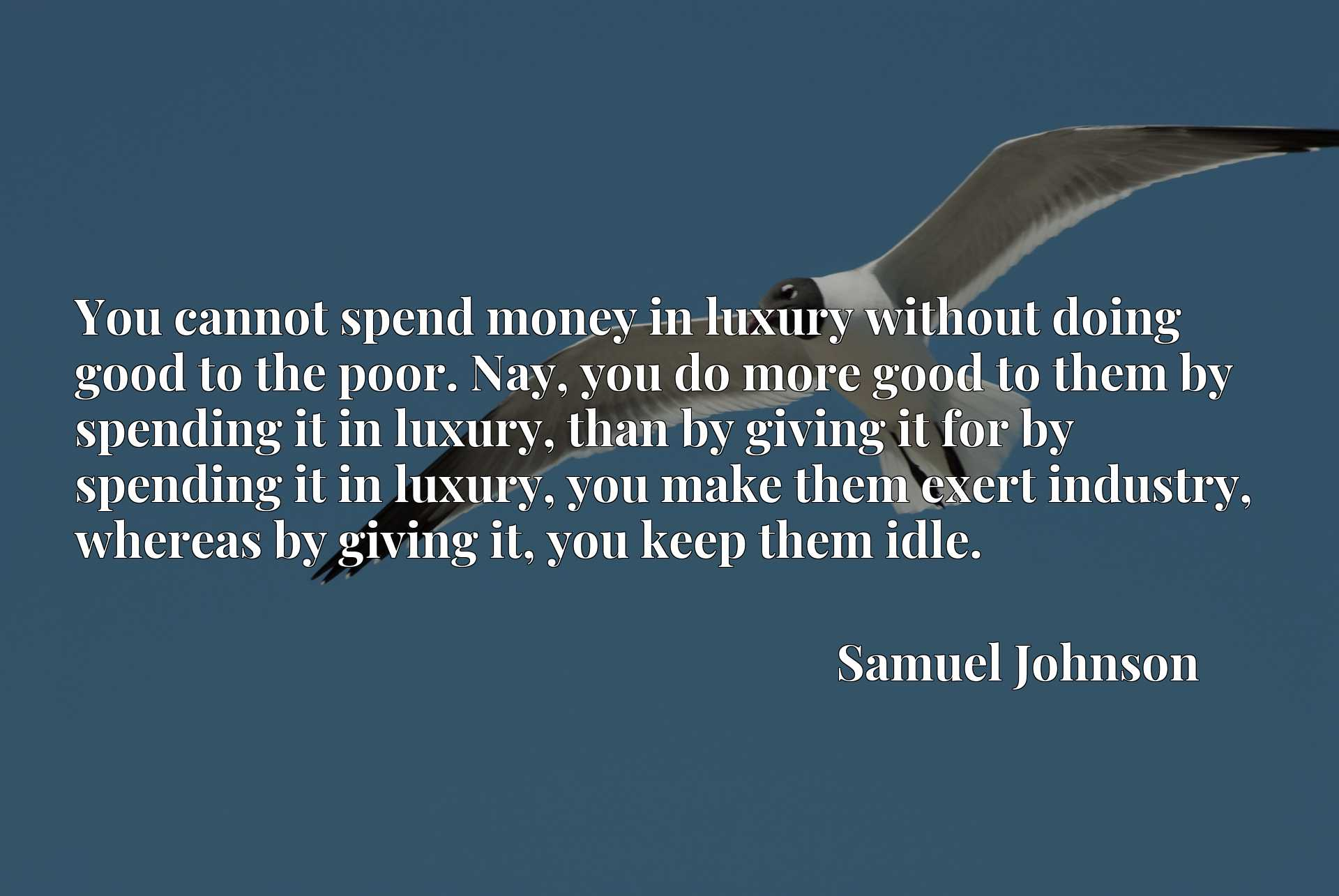 You cannot spend money in luxury without doing good to the poor. Nay, you do more good to them by spending it in luxury, than by giving it for by spending it in luxury, you make them exert industry, whereas by giving it, you keep them idle.