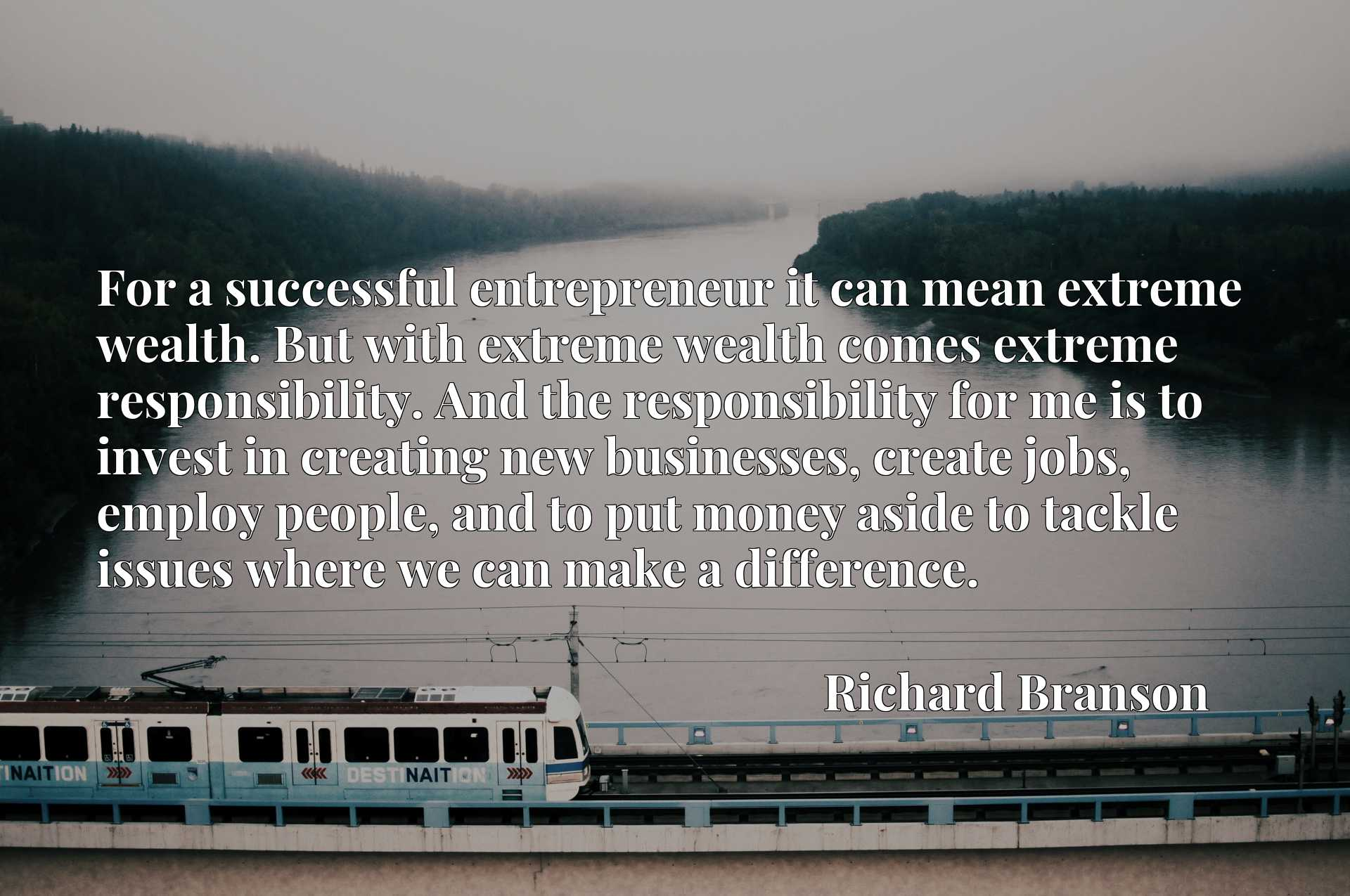 For a successful entrepreneur it can mean extreme wealth. But with extreme wealth comes extreme responsibility. And the responsibility for me is to invest in creating new businesses, create jobs, employ people, and to put money aside to tackle issues where we can make a difference.